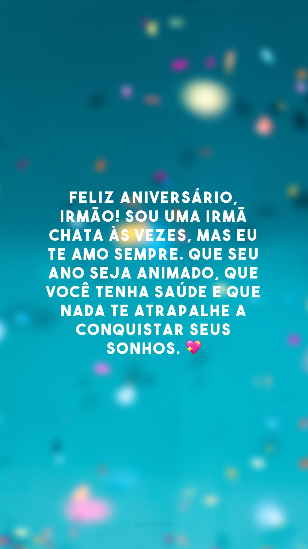 Feliz aniversário, irmão! Sou uma irmã chata às vezes, mas eu te amo sempre. Que seu ano seja animado, que você tenha saúde e que nada te atrapalhe a conquistar seus sonhos. 💖