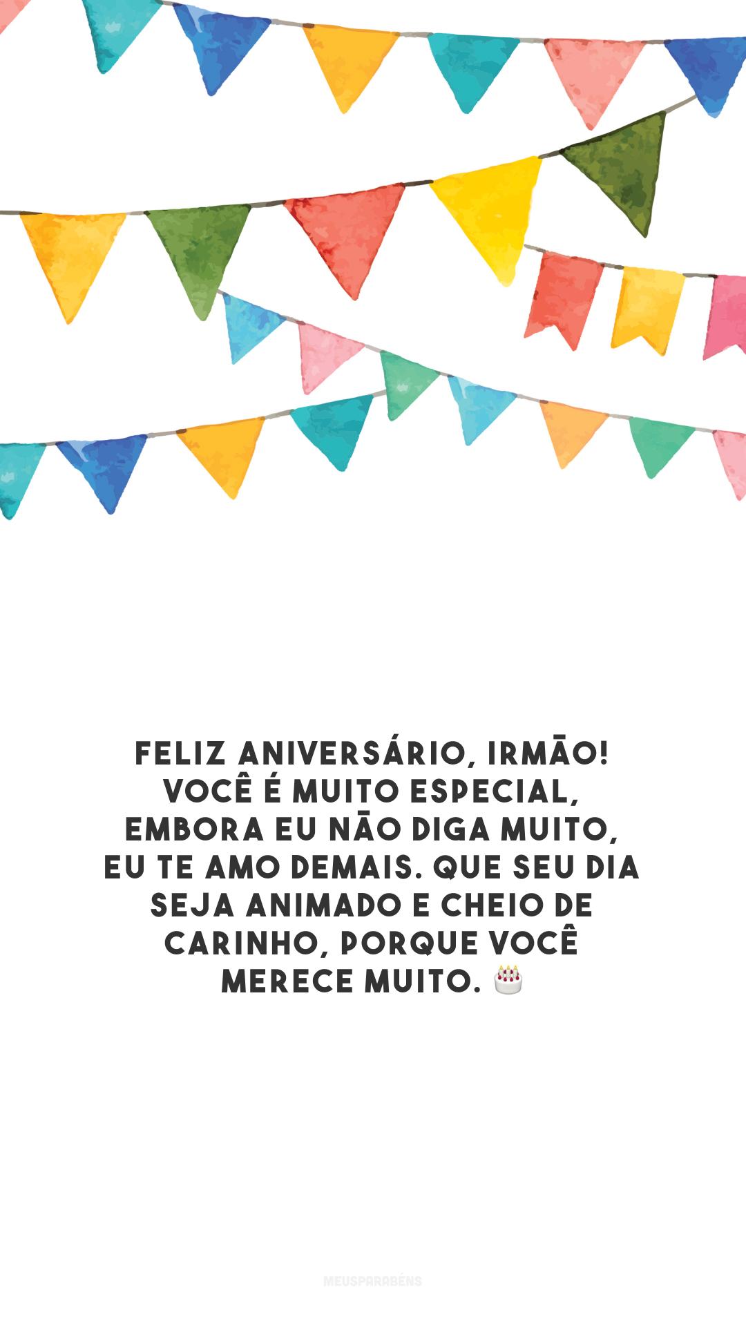 Feliz aniversário, irmão! Você é muito especial, embora eu não diga muito, eu te amo demais. Que seu dia seja animado e cheio de carinho, porque você merece muito. 🎂