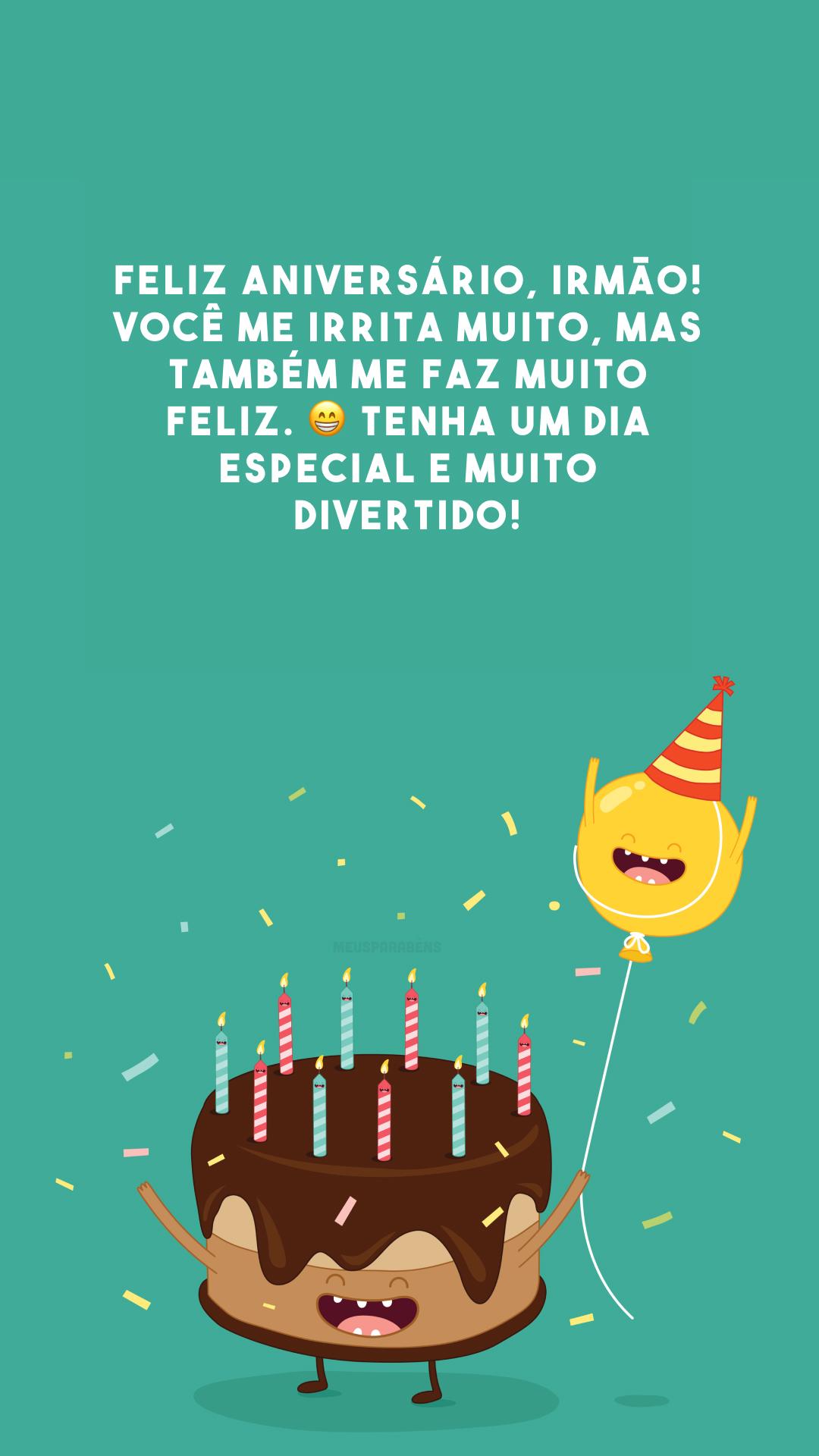 Feliz aniversário, irmão! Você me irrita muito, mas também me faz muito feliz. 😁 Tenha um dia especial e muito divertido!