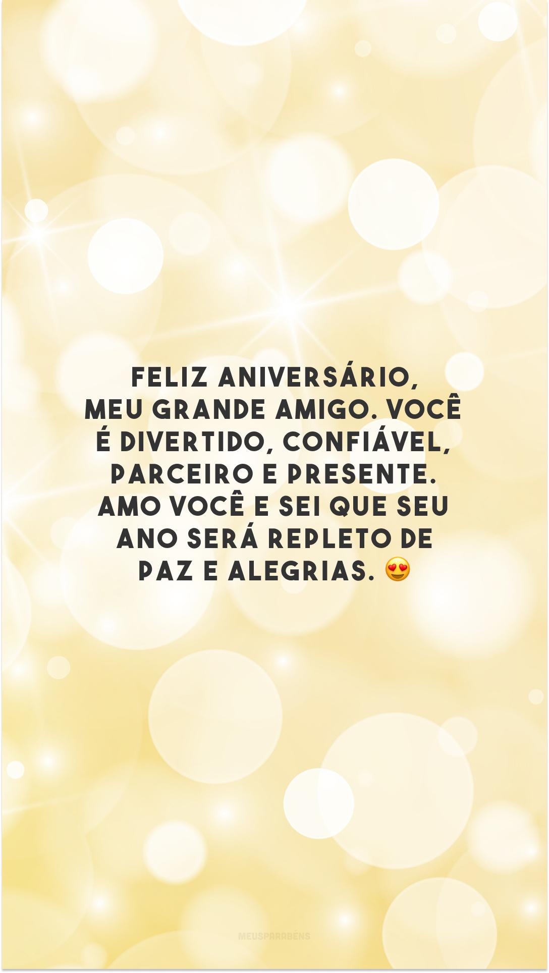 Feliz aniversário, meu grande amigo. Você é divertido, confiável, parceiro e presente. Amo você e sei que seu ano será repleto de paz e alegrias. 😍