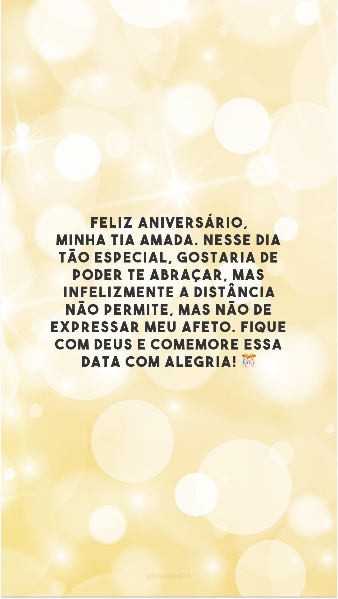 Feliz aniversário, minha tia amada. Nesse dia tão especial, gostaria de poder te abraçar, mas infelizmente a distância não permite, mas não de expressar meu afeto. Fique com Deus e comemore essa data com alegria! 🎊