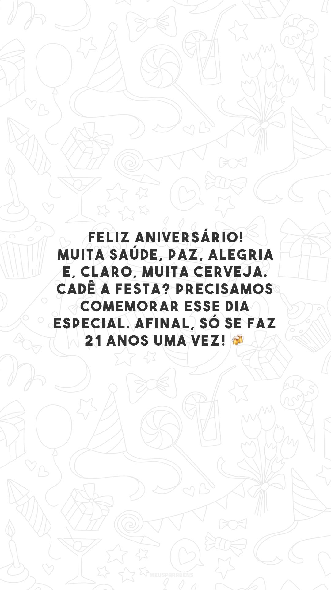 Feliz aniversário! Muita saúde, paz, alegria e, claro, muita cerveja. Cadê a festa? Precisamos comemorar esse dia especial. Afinal, só se faz 21 anos uma vez! 🍻