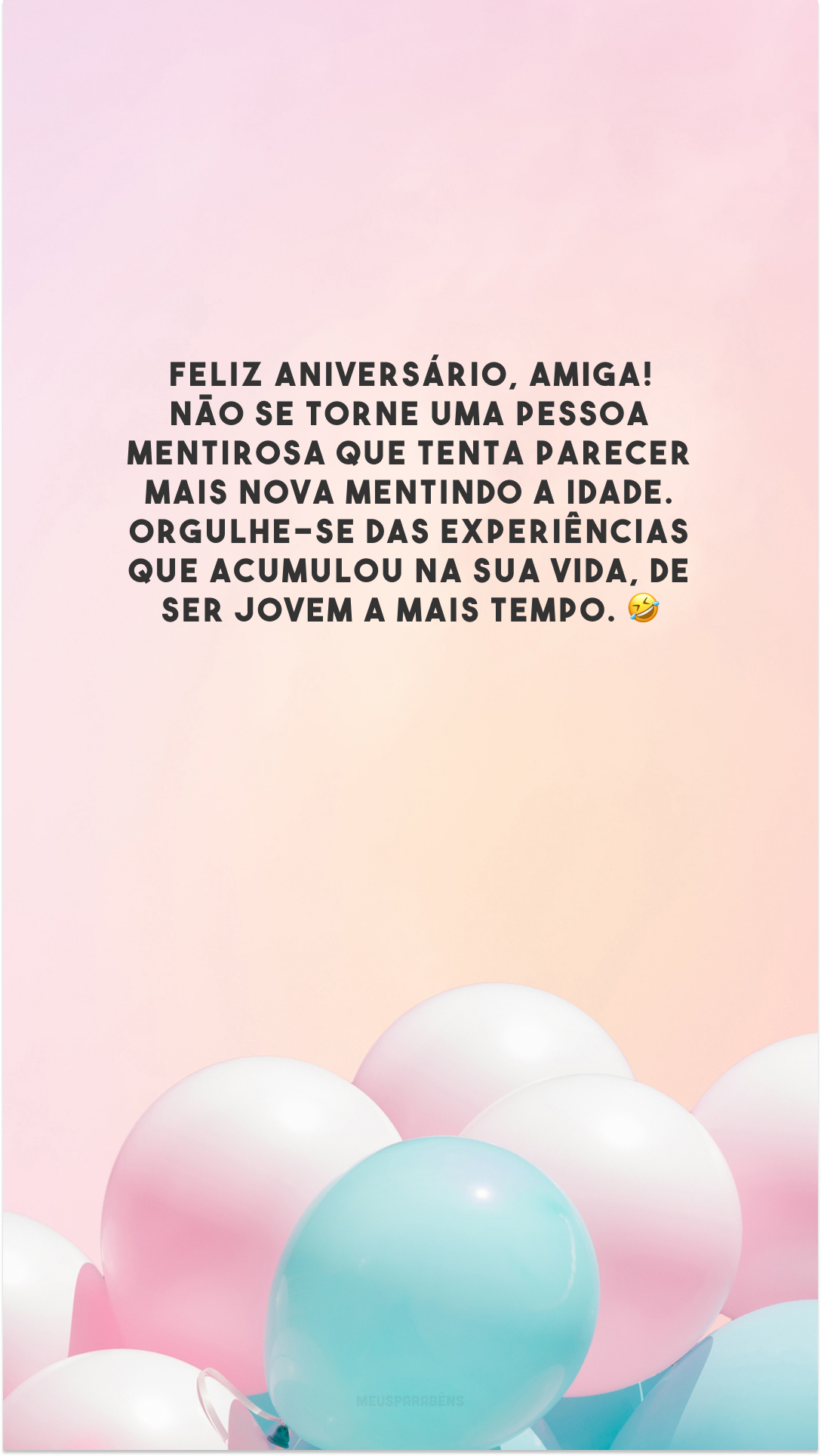 Feliz aniversário, amiga! Não se torne uma pessoa mentirosa que tenta parecer mais nova mentindo a idade. Orgulhe-se das experiências que acumulou na sua vida, de ser jovem a mais tempo. 🤣