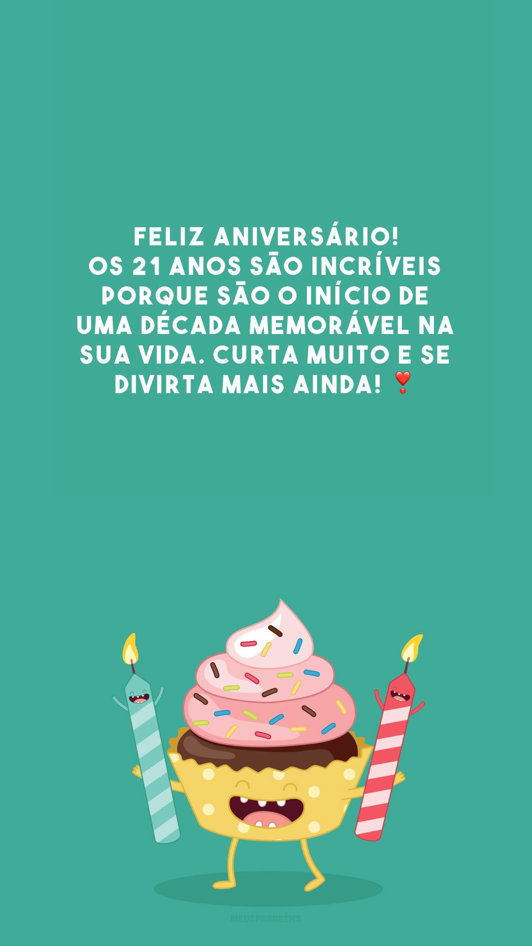 Feliz aniversário! Os 21 anos são incríveis porque são o início de uma década memorável na sua vida. Curta muito e se divirta mais ainda! ❣️