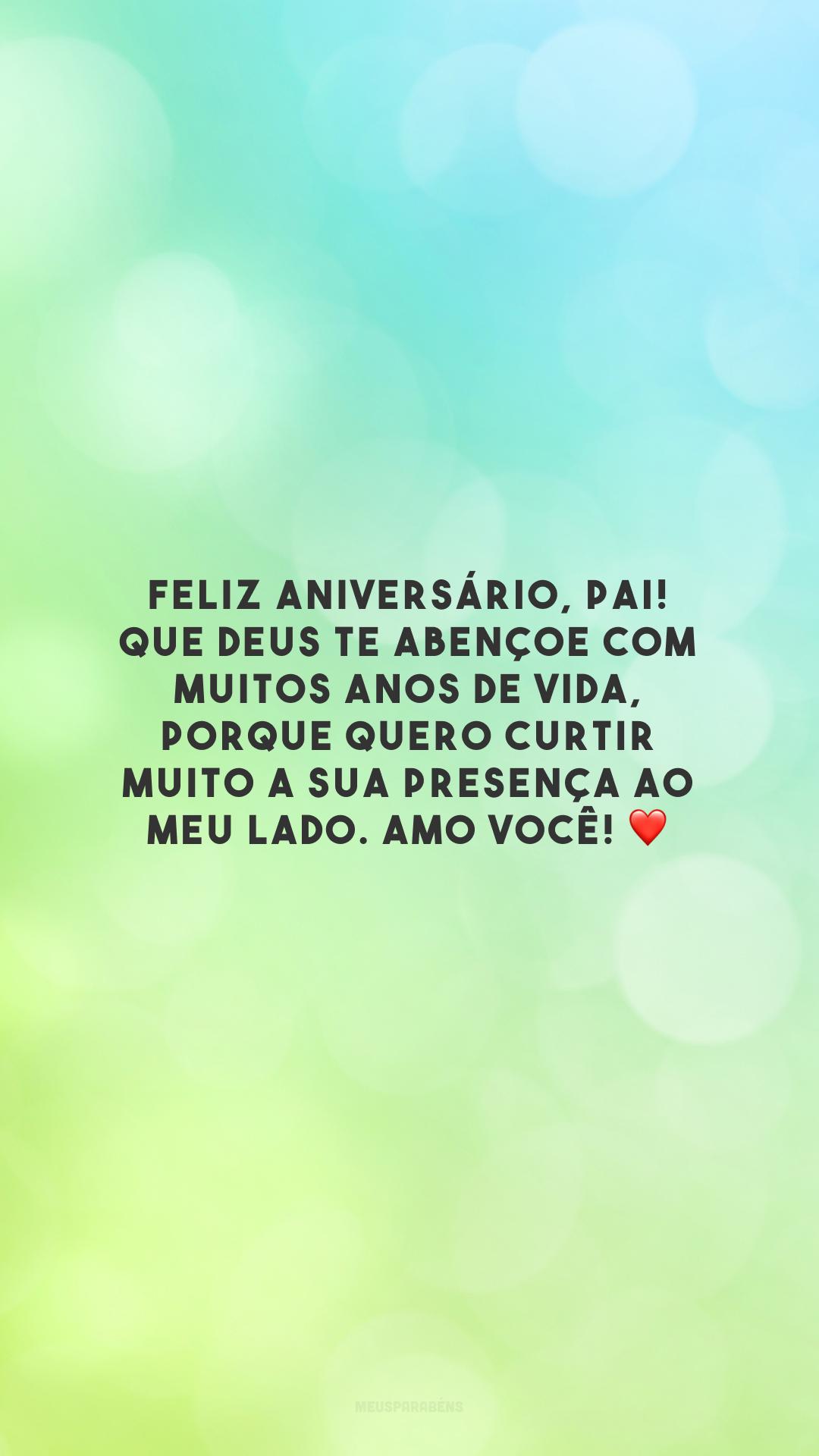 Feliz aniversário, pai! Que Deus te abençoe com muitos anos de vida, porque quero curtir muito a sua presença ao meu lado. Amo você! ❤️