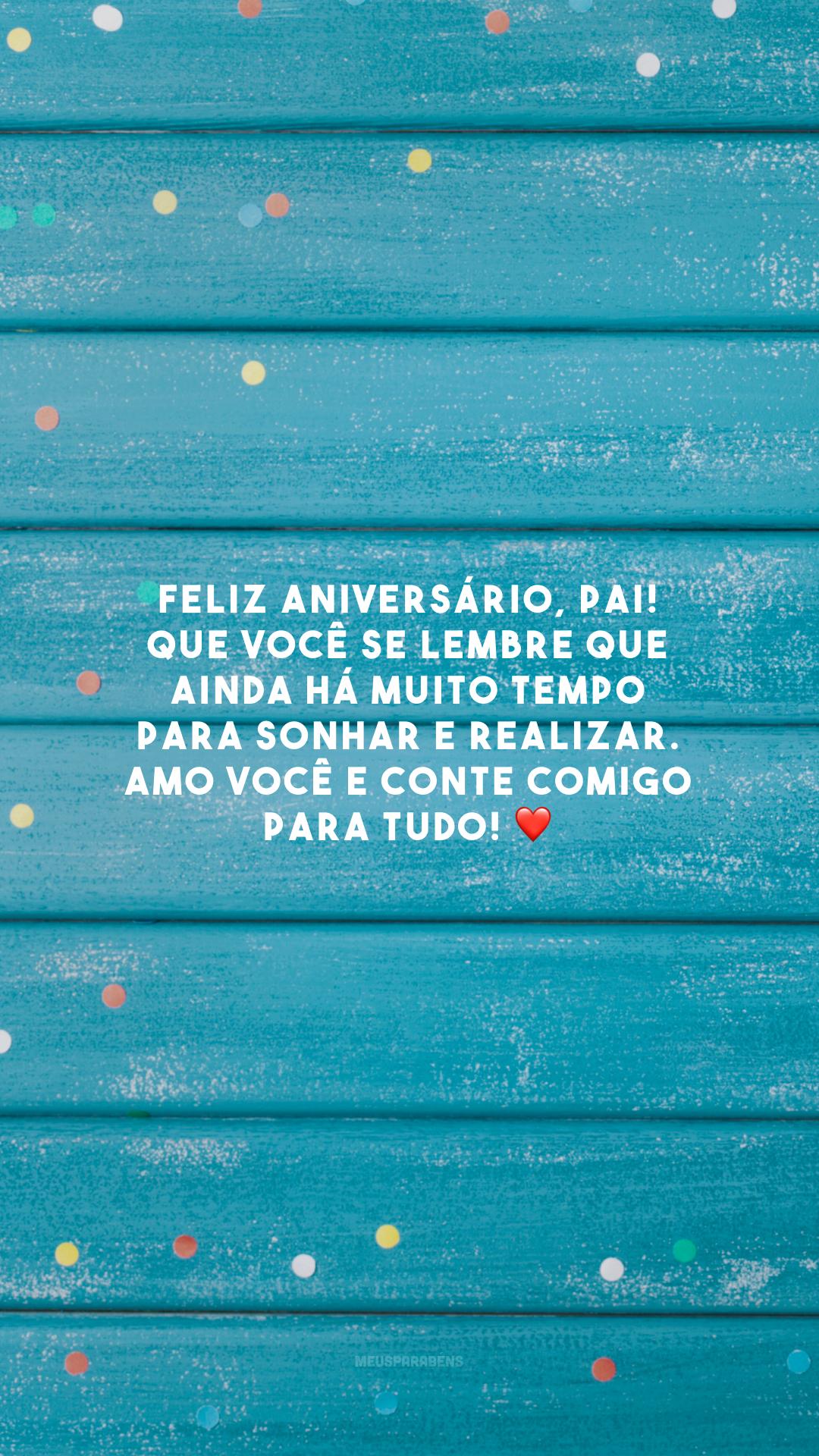 Feliz aniversário, pai! Que você se lembre que ainda há muito tempo para sonhar e realizar. Amo você e conte comigo para tudo! ❤️