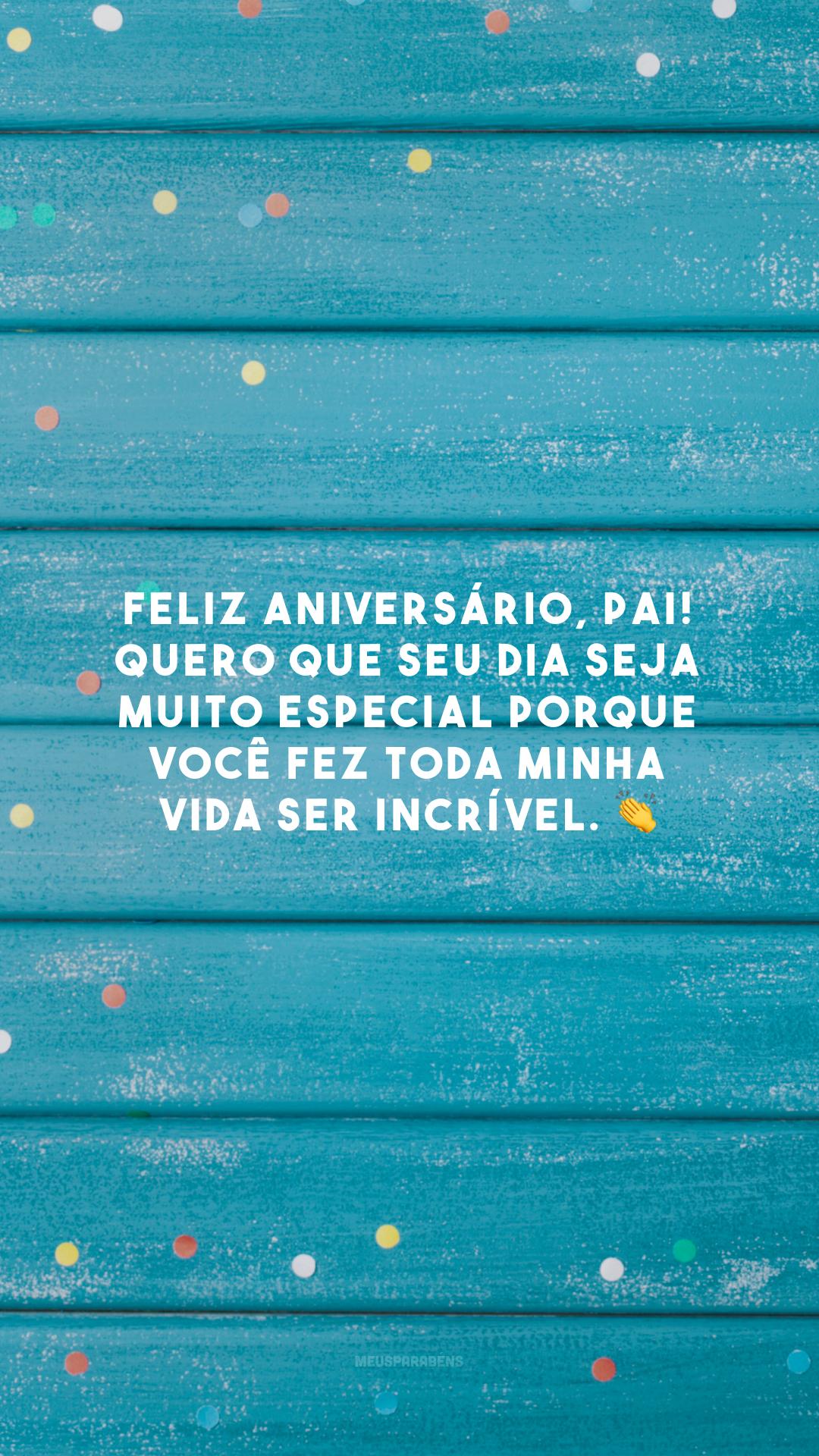 Feliz aniversário, pai! Quero que seu dia seja muito especial porque você fez toda minha vida ser incrível. 👏