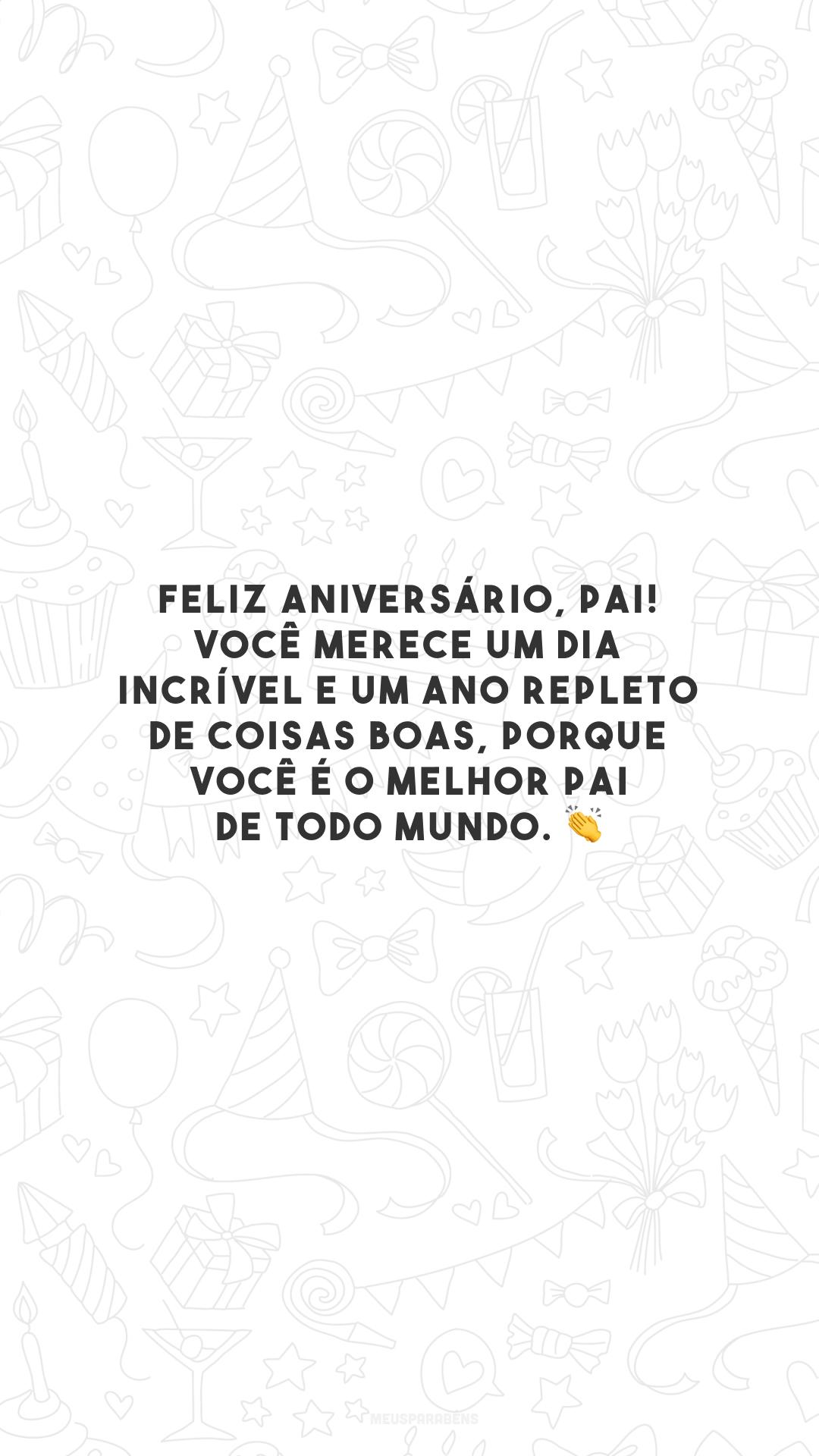 Feliz aniversário, pai! Você merece um dia incrível e um ano repleto de coisas boas, porque você é o melhor pai de todo mundo. 👏