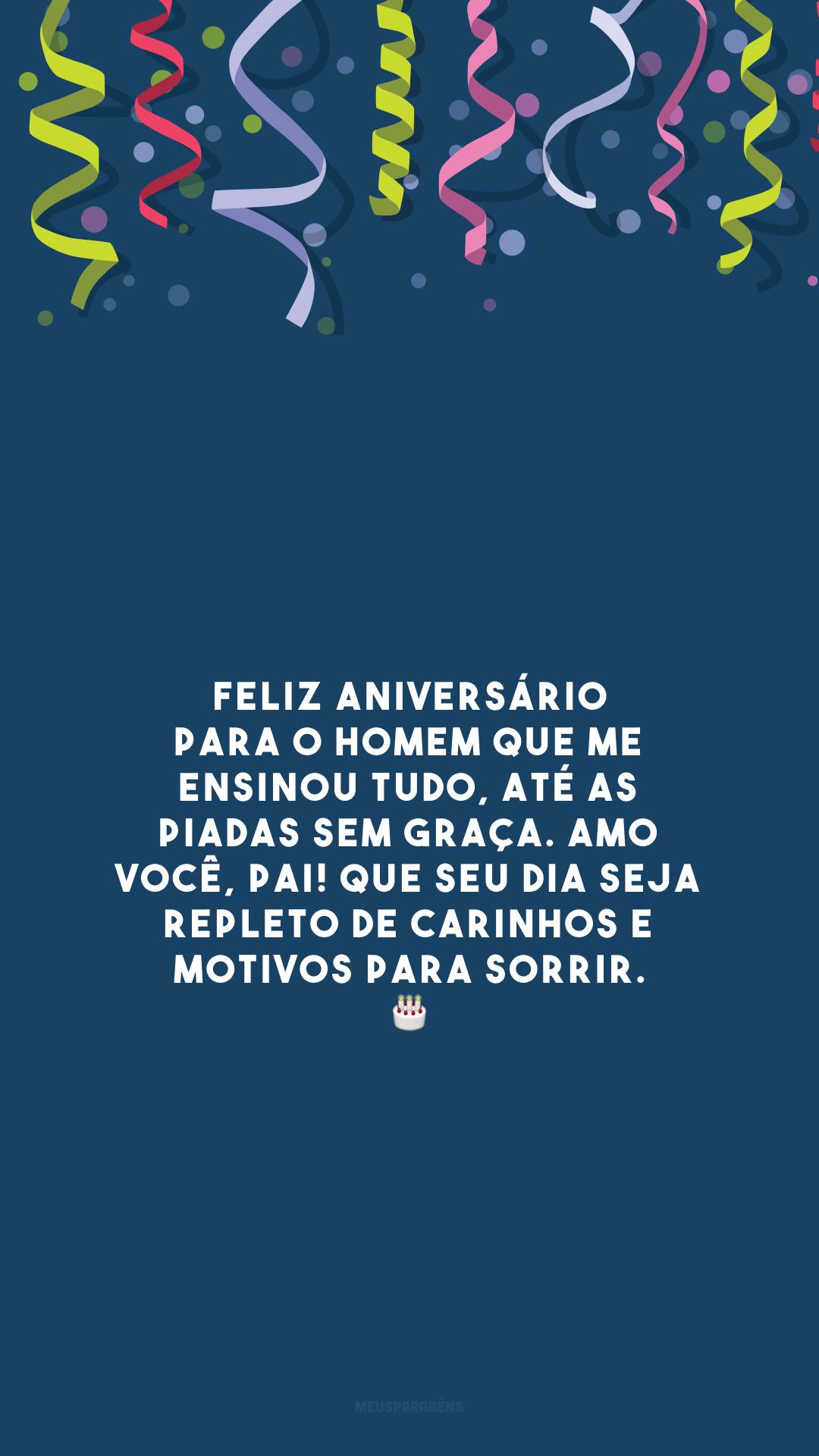 Feliz aniversário para o homem que me ensinou tudo, até as piadas sem graça. Amo você, pai! Que seu dia seja repleto de carinhos e motivos para sorrir. 🎂