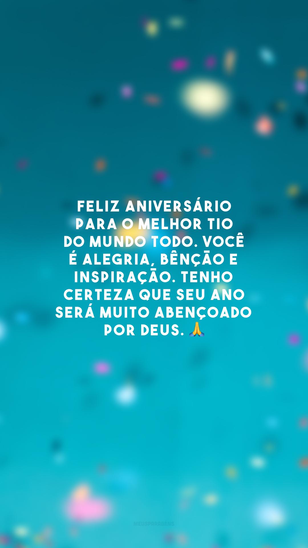 Feliz aniversário para o melhor tio do mundo todo. Você é alegria, bênção e inspiração. Tenho certeza que seu ano será muito abençoado por Deus. 🙏