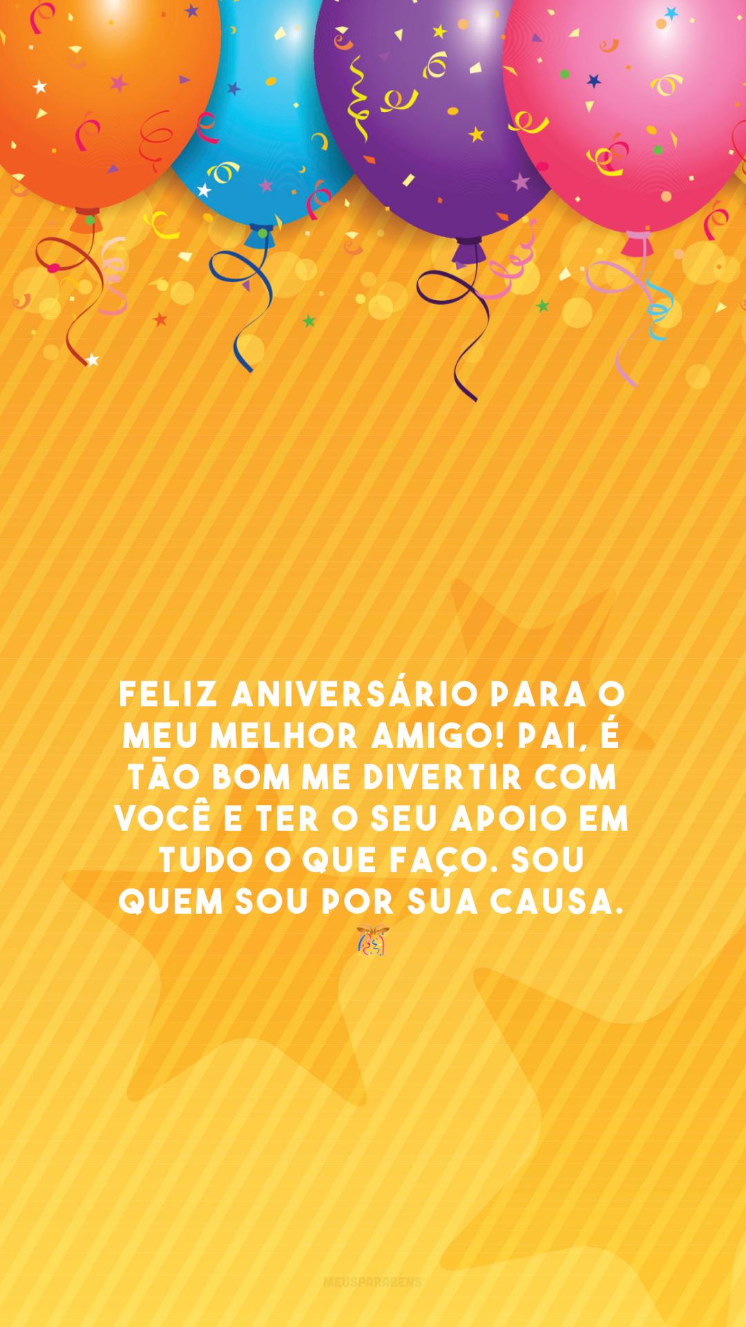 Feliz aniversário para o meu melhor amigo! Pai, é tão bom me divertir com você e ter o seu apoio em tudo o que faço. Sou quem sou por sua causa. 🎊