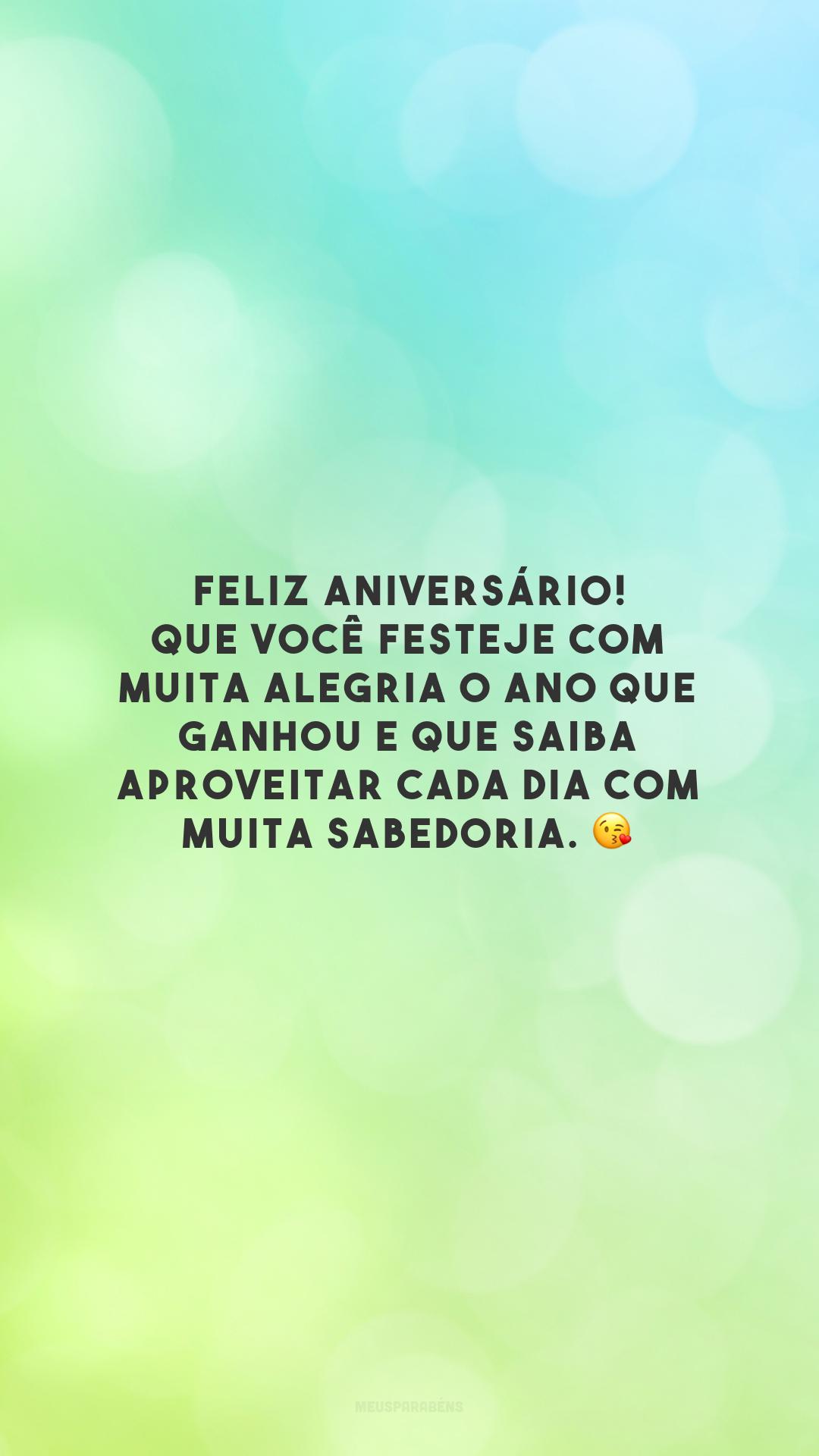 Feliz aniversário! Que você festeje com muita alegria o ano que ganhou e que saiba aproveitar cada dia com muita sabedoria. 😘