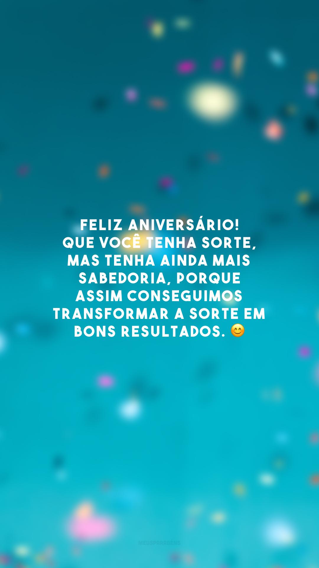 Feliz aniversário! Que você tenha sorte, mas tenha ainda mais sabedoria, porque assim conseguimos transformar a sorte em bons resultados. 😊