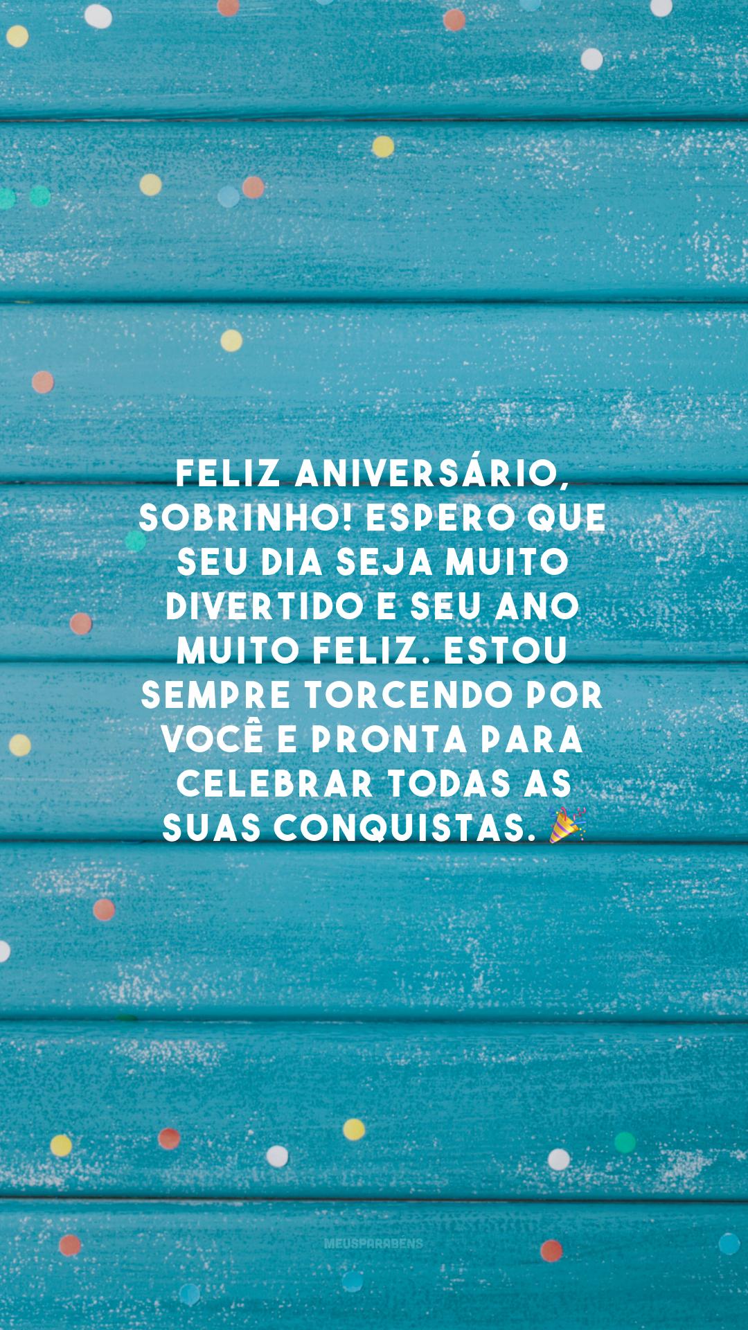 Feliz aniversário, sobrinho! Espero que seu dia seja muito divertido e seu ano muito feliz. Estou sempre torcendo por você e pronta para celebrar todas as suas conquistas. 🎉