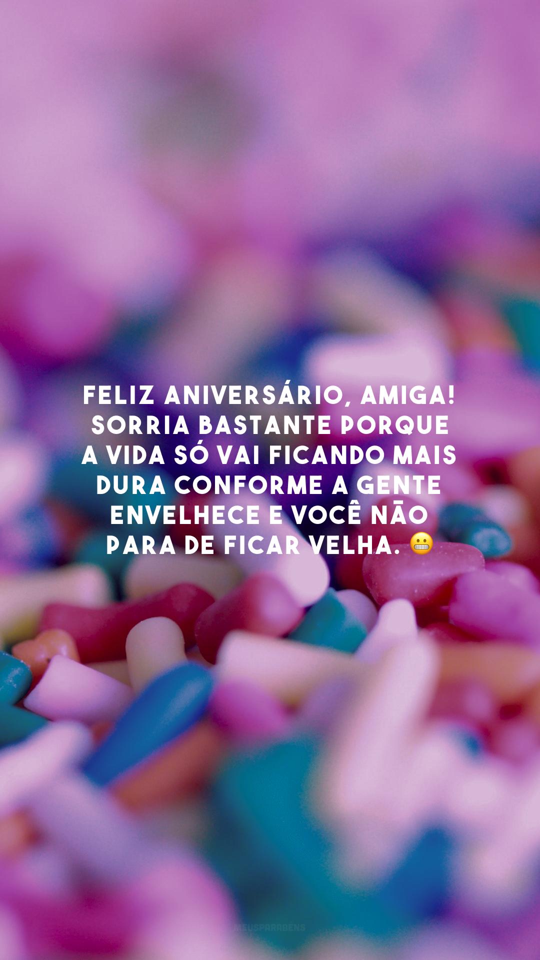 Feliz aniversário, amiga! Sorria bastante porque a vida só vai ficando mais dura conforme a gente envelhece e você não para de ficar velha. 😬