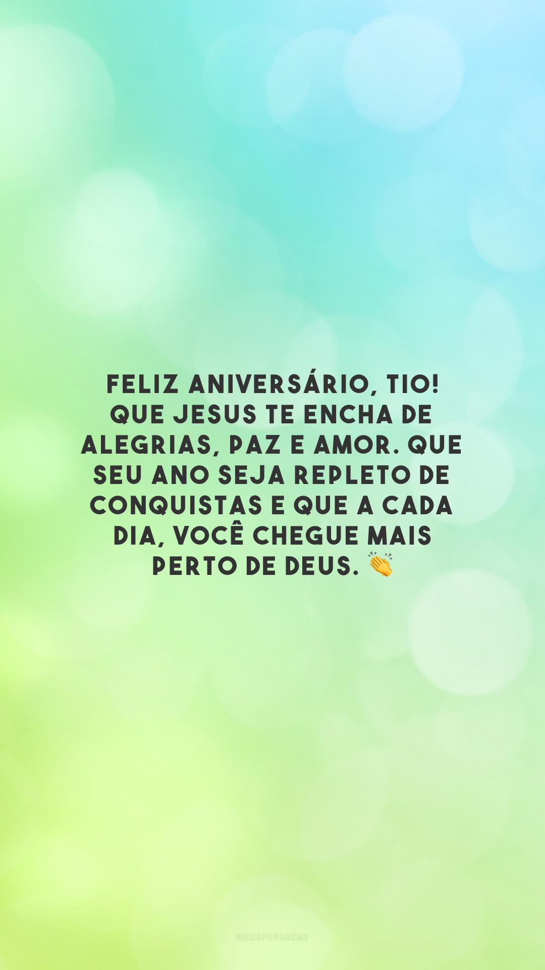 Feliz aniversário, tio! Que Jesus te encha de alegrias, paz e amor. Que seu ano seja repleto de conquistas e que a cada dia, você chegue mais perto de Deus. 👏