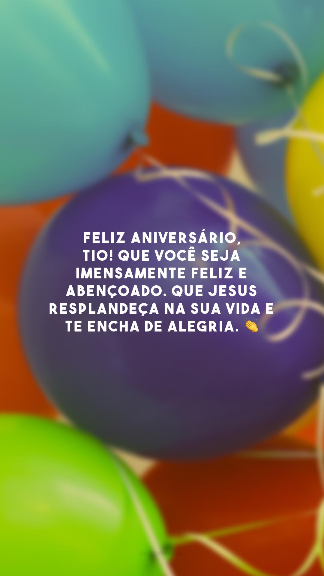 Feliz aniversário, tio! Que você seja imensamente feliz e abençoado. Que Jesus resplandeça na sua vida e te encha de alegria. 👏