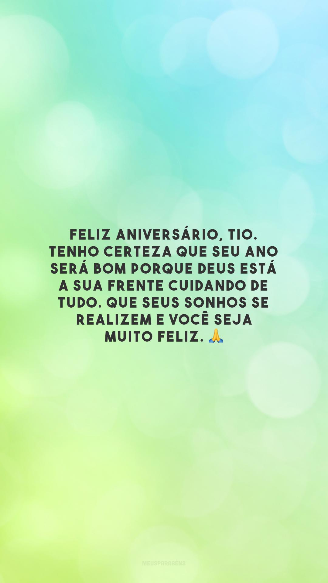 Feliz aniversário, tio. Tenho certeza que seu ano será bom porque Deus está a sua frente cuidando de tudo. Que seus sonhos se realizem e você seja muito feliz. 🙏