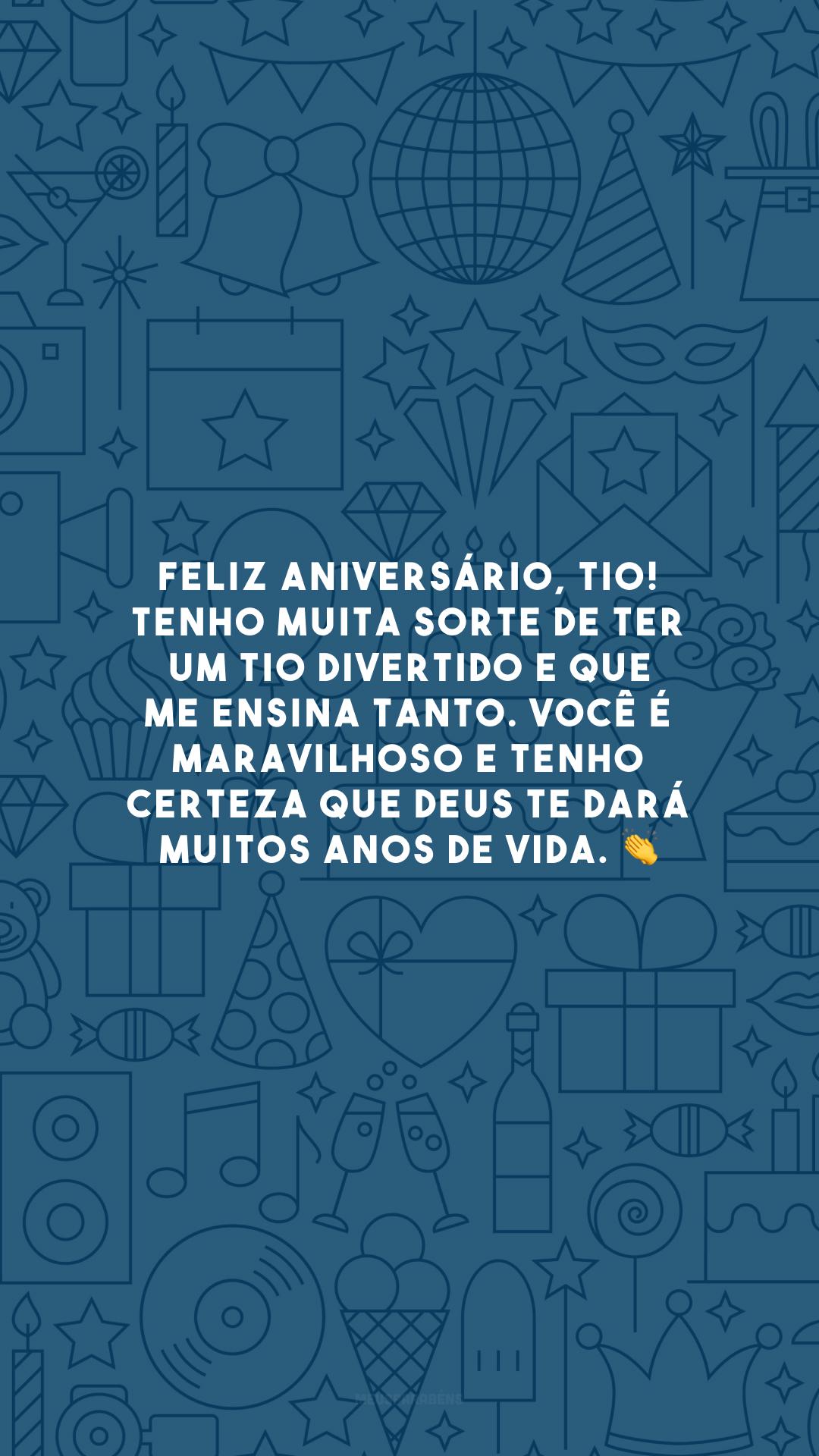 Feliz aniversário, tio! Tenho muita sorte de ter um tio divertido e que me ensina tanto. Você é maravilhoso e tenho certeza que Deus te dará muitos anos de vida. 👏