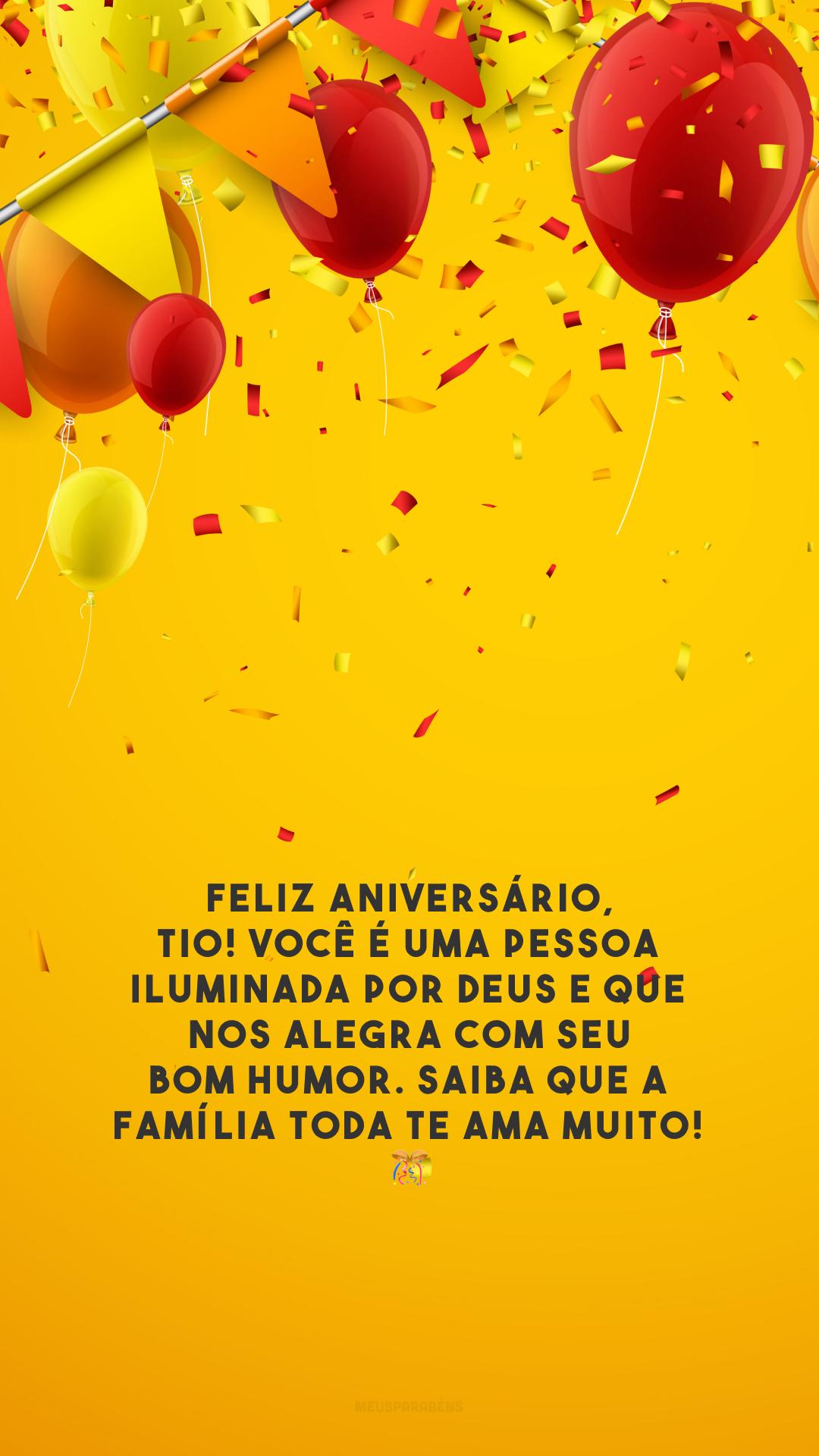 Feliz aniversário, tio! Você é uma pessoa iluminada por Deus e que nos alegra com seu bom humor. Saiba que a família toda te ama muito! 🎊