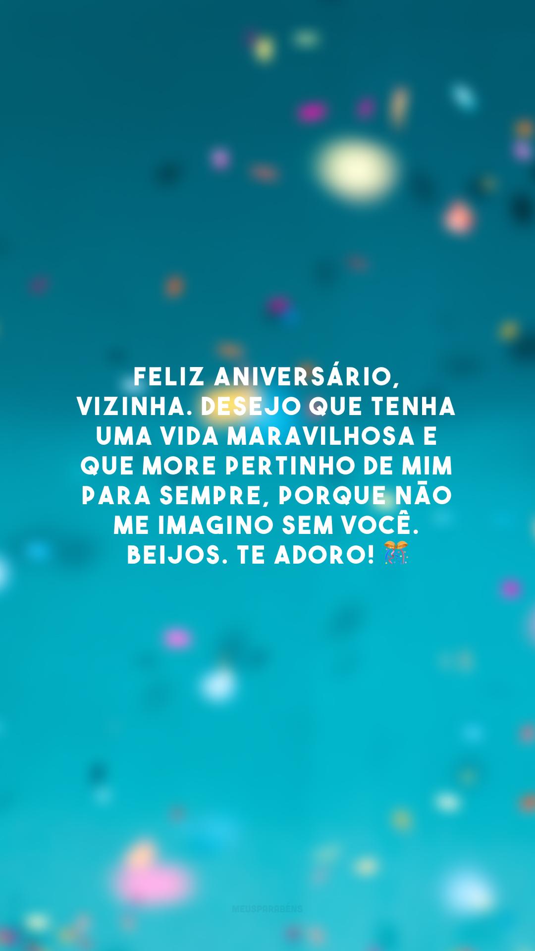 Feliz aniversário, vizinha. Desejo que tenha uma vida maravilhosa e que more pertinho de mim para sempre, porque não me imagino sem você. Beijos. Te adoro! 🎊