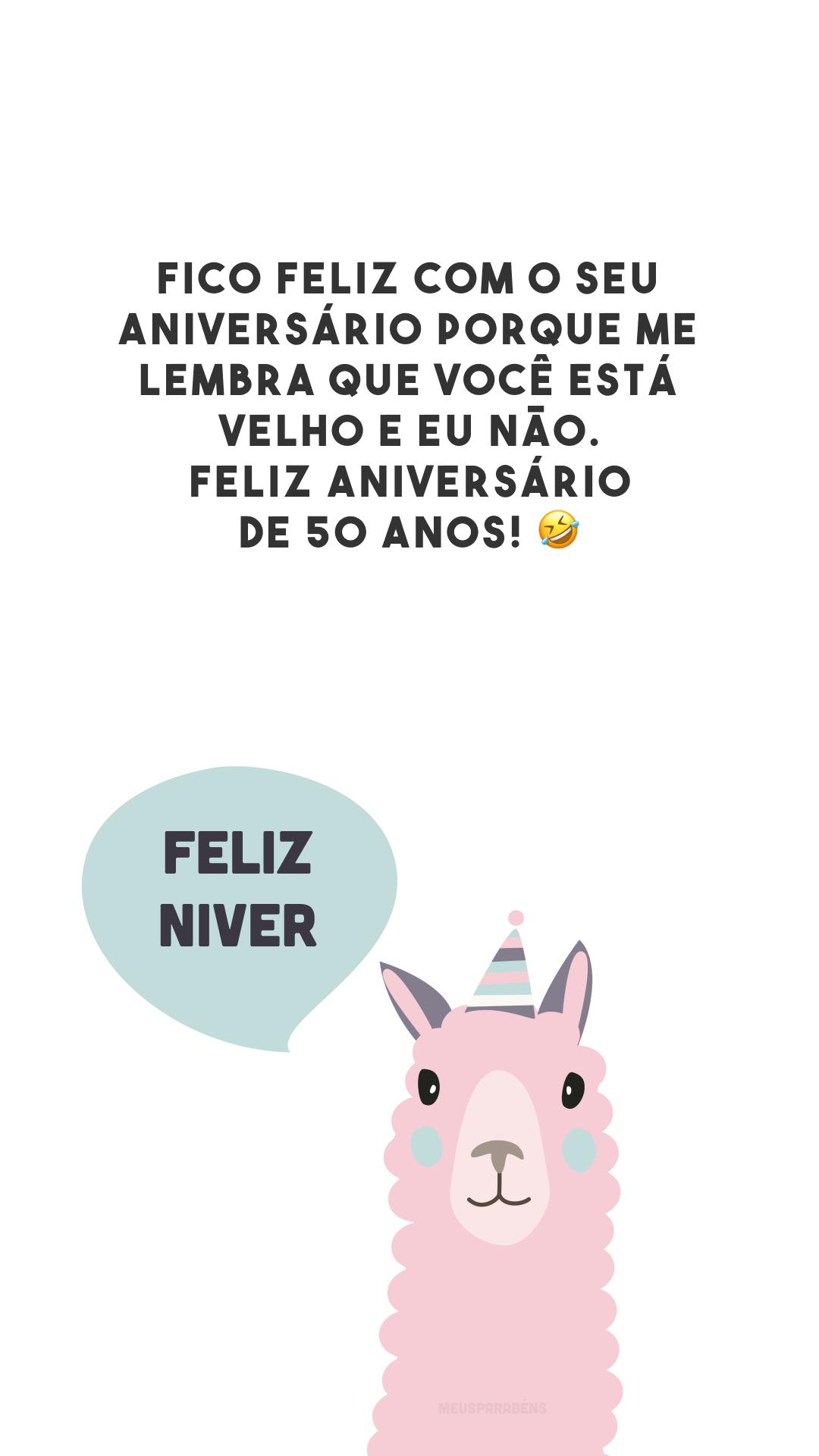 Fico feliz com o seu aniversário porque me lembra que você está velho e eu não. Feliz aniversário de 50 anos! 🤣