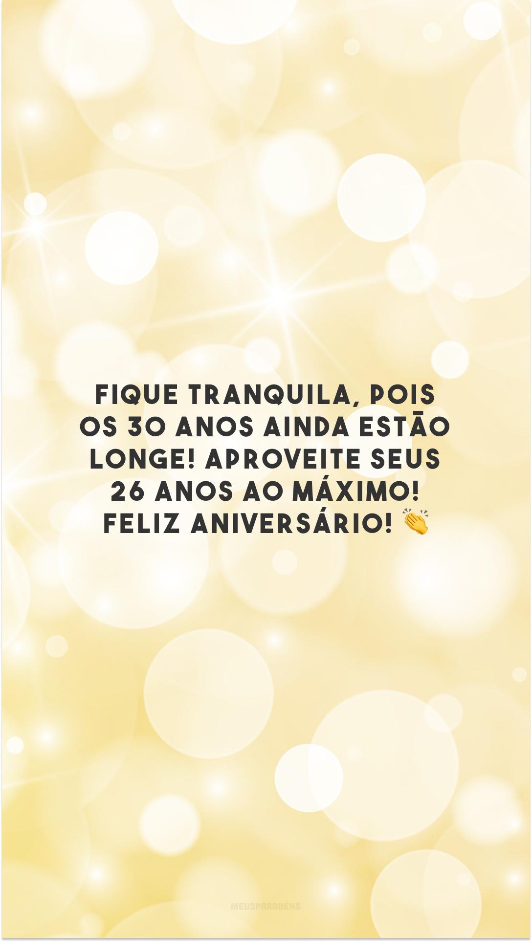 Fique tranquila, pois os 30 anos ainda estão longe! Aproveite seus 26 anos ao máximo! Feliz aniversário! 👏