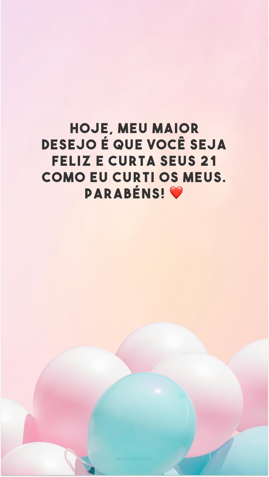 Hoje, meu maior desejo é que você seja feliz e curta seus 21 como eu curti os meus. Parabéns! ❤️