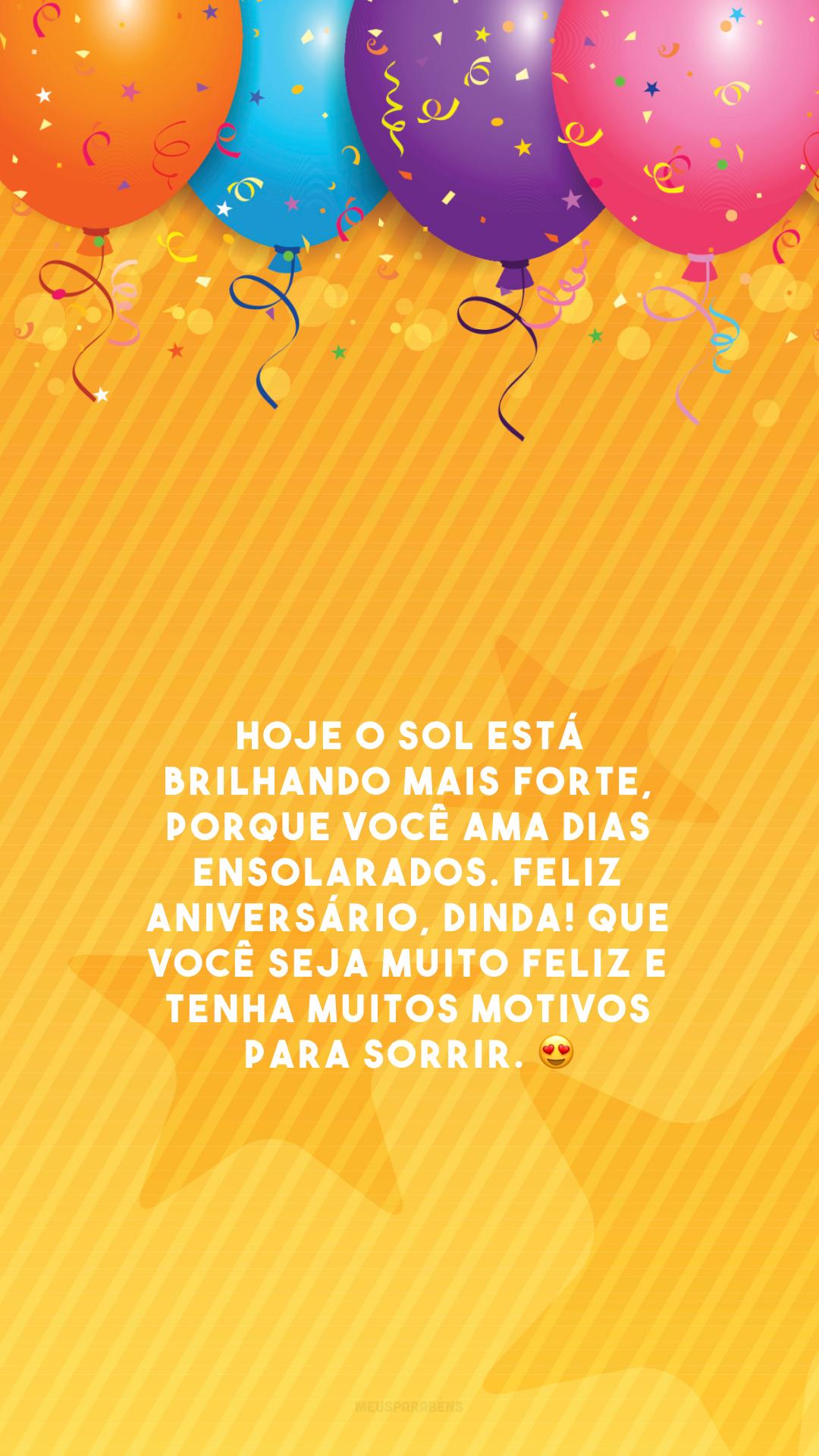 Hoje o sol está brilhando mais forte, porque você ama dias ensolarados. Feliz aniversário, dinda! Que você seja muito feliz e tenha muitos motivos para sorrir. 😍
