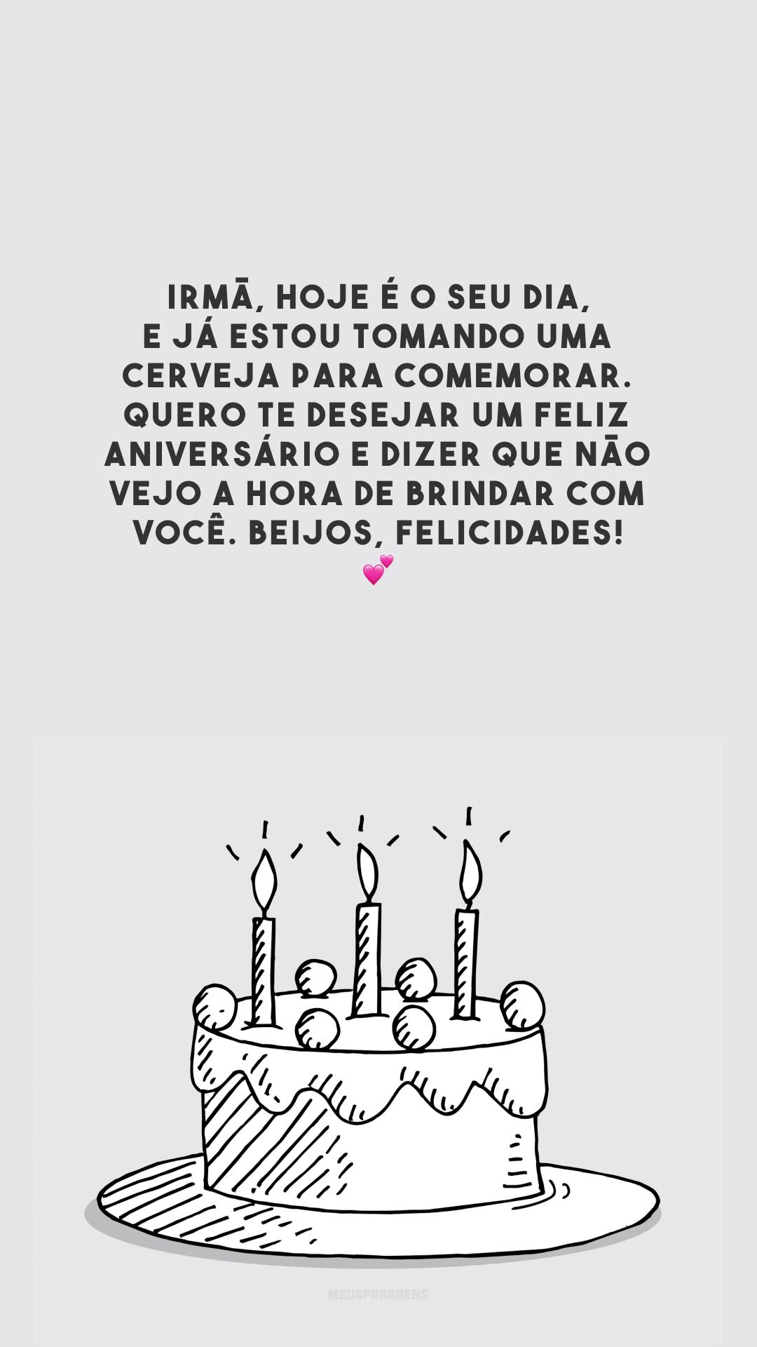 Irmã, hoje é o seu dia, e já estou tomando uma cerveja para comemorar. Quero te desejar um feliz aniversário e dizer que não vejo a hora de brindar com você. Beijos, felicidades! 💕