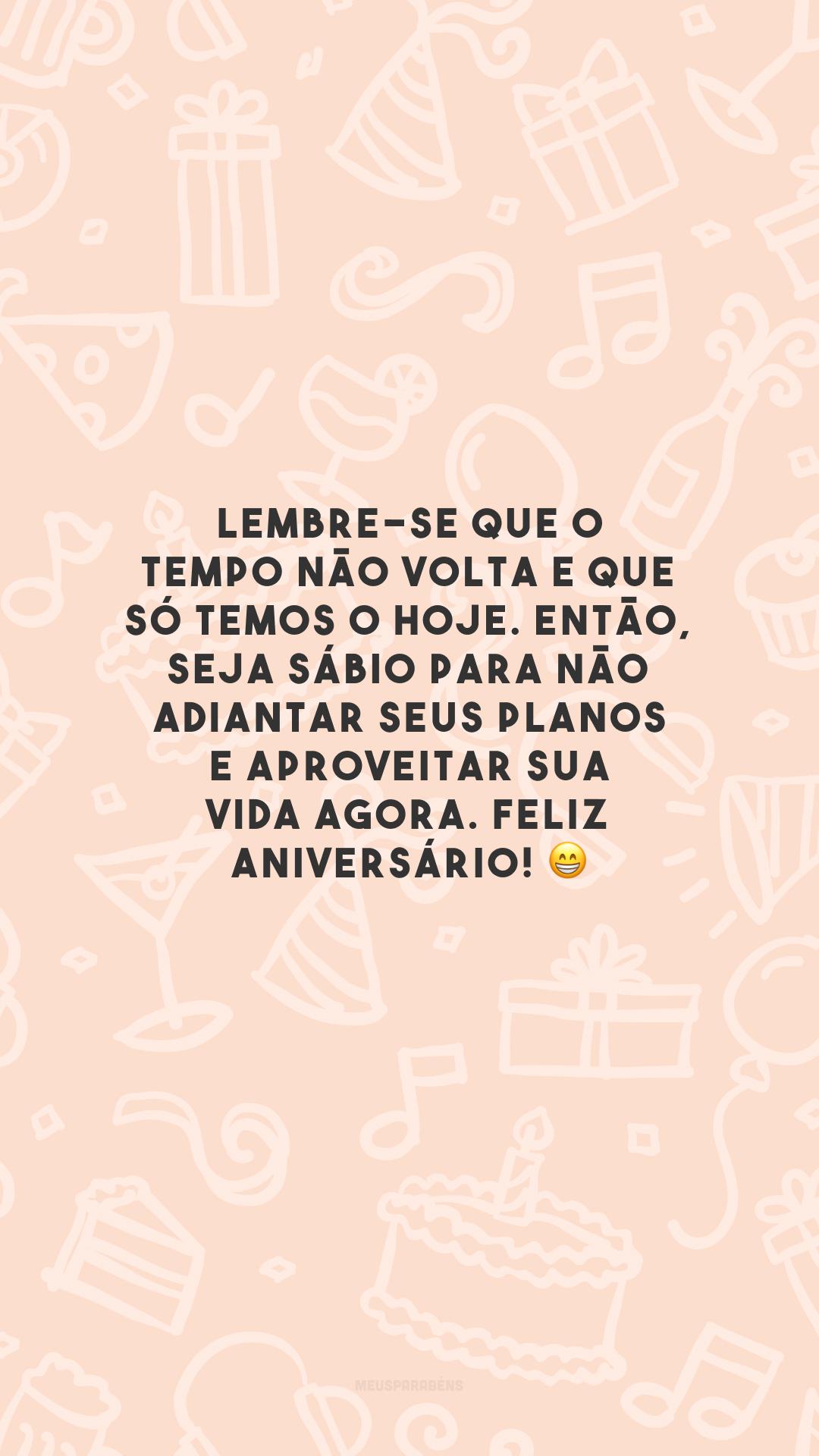 Lembre-se que o tempo não volta e que só temos o hoje. Então, seja sábio para não adiantar seus planos e aproveitar sua vida agora. Feliz aniversário! 😁