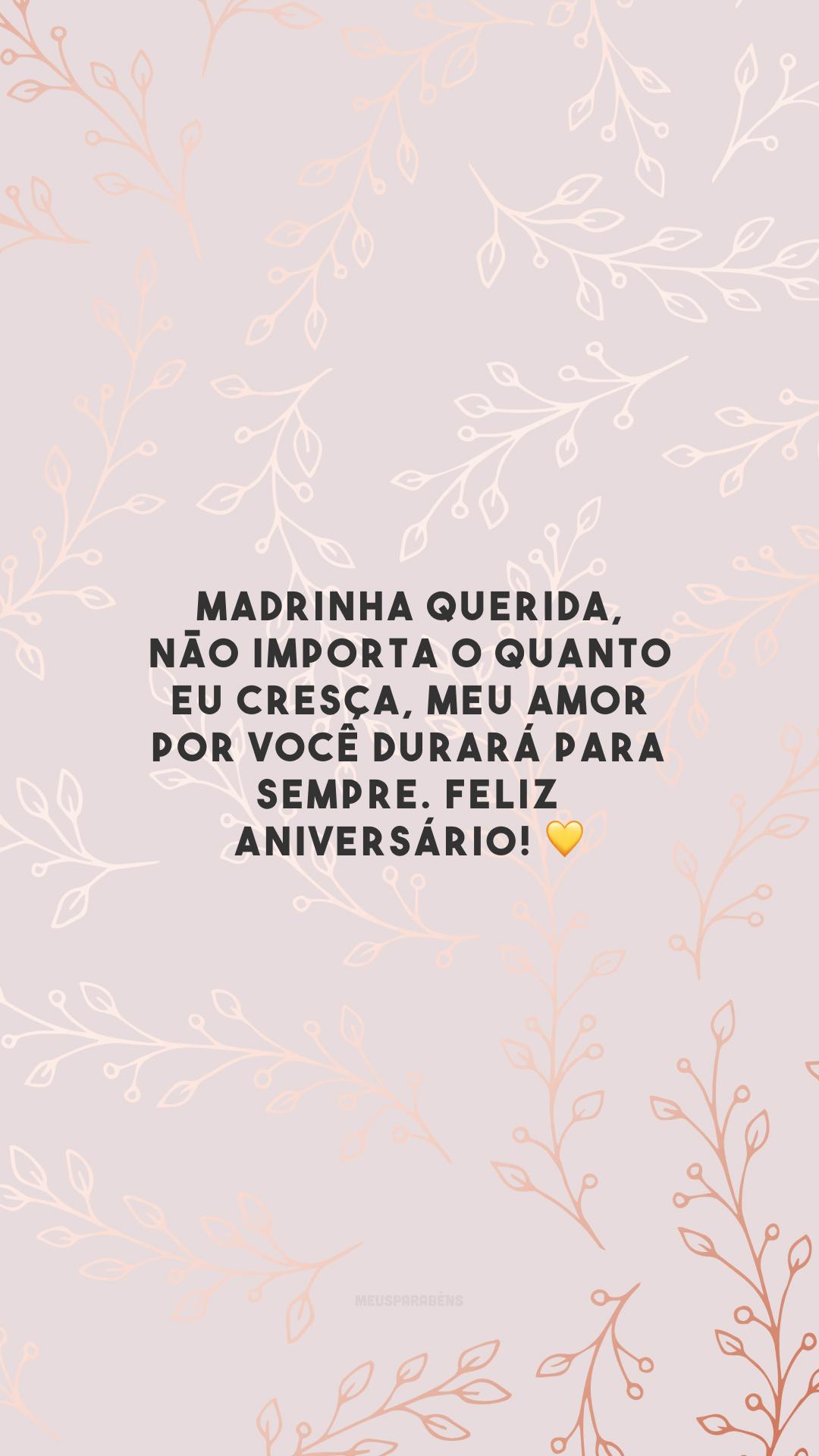 Madrinha querida, não importa o quanto eu cresça, meu amor por você durará para sempre. Feliz aniversário! 💛