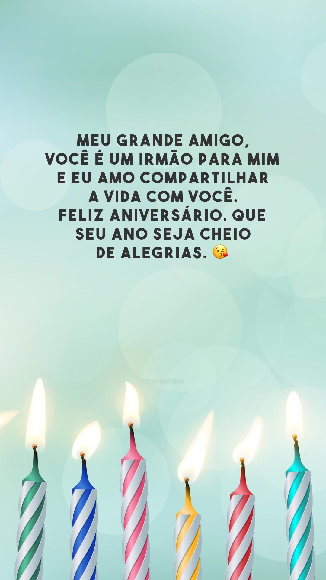 Meu grande amigo, você é um irmão para mim e eu amo compartilhar a vida com você. Feliz aniversário. Que seu ano seja cheio de alegrias. 😘