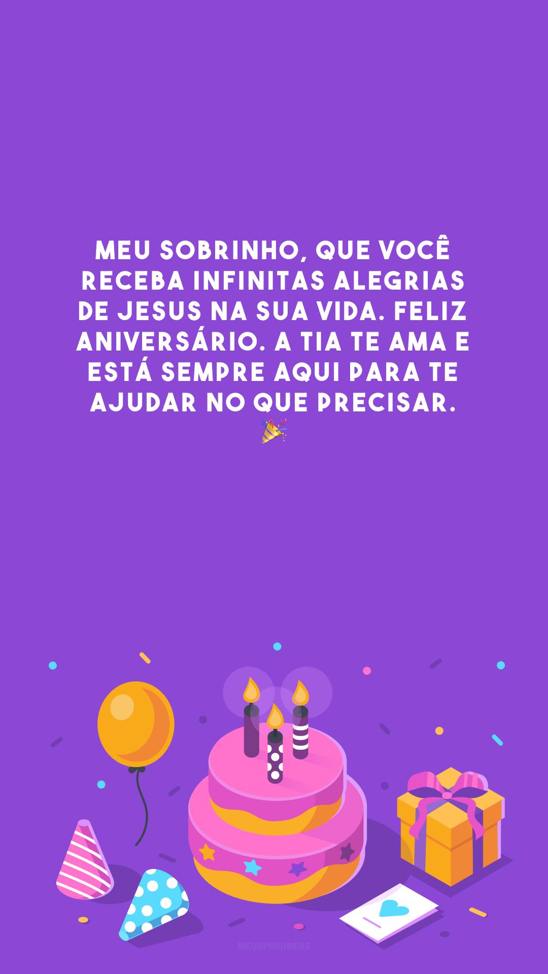 Meu sobrinho, que você receba infinitas alegrias de Jesus na sua vida. Feliz aniversário. A tia te ama e está sempre aqui para te ajudar no que precisar. 🎉