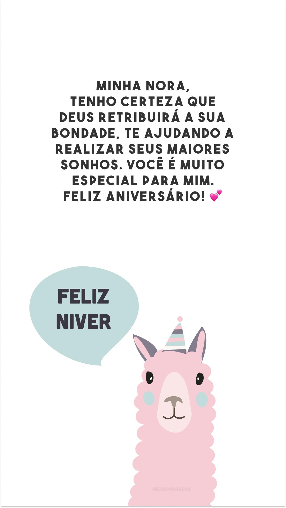 Minha nora, tenho certeza que Deus retribuirá a sua bondade, te ajudando a realizar seus maiores sonhos. Você é muito especial para mim. Feliz aniversário! 💕