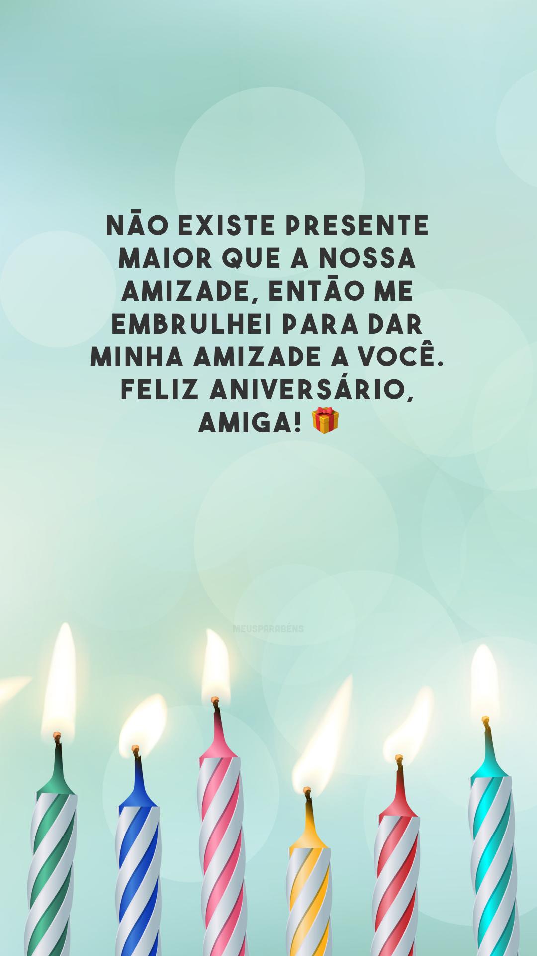 Não existe presente maior que a nossa amizade, então me embrulhei para dar minha amizade a você. Feliz aniversário, amiga! 🎁