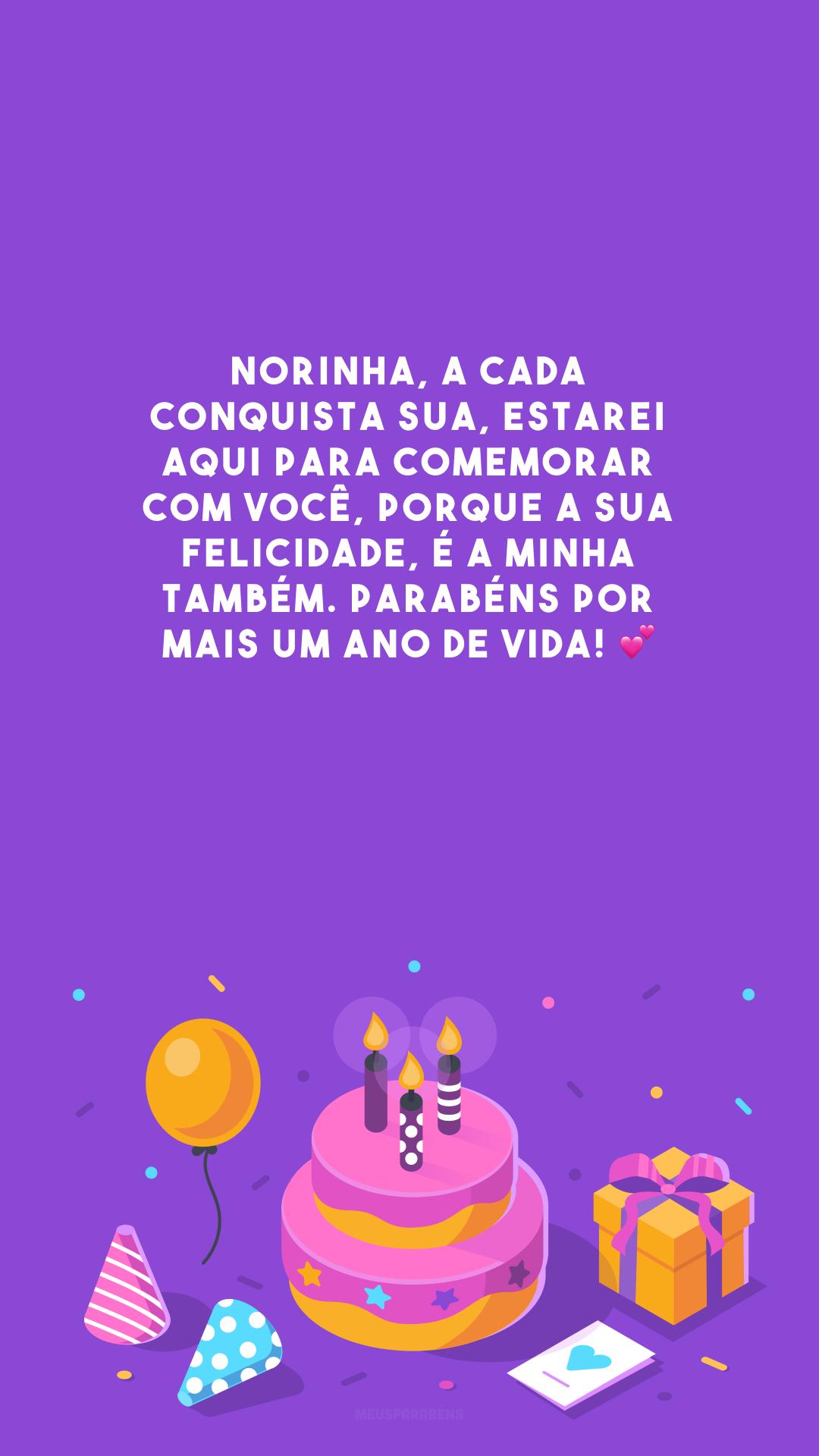 Norinha, a cada conquista sua, estarei aqui para comemorar com você, porque a sua felicidade, é a minha também. Parabéns por mais um ano de vida! 💕