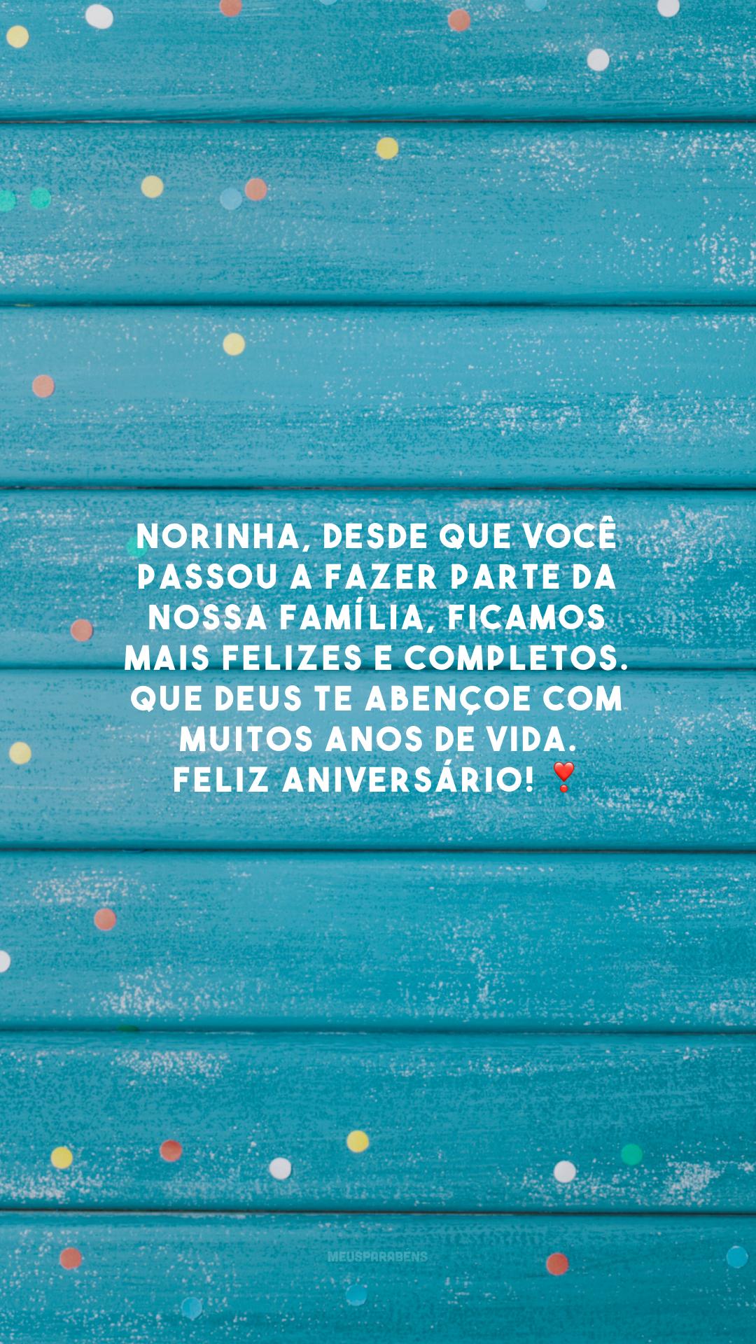 Norinha, desde que você passou a fazer parte da nossa família, ficamos mais felizes e completos. Que Deus te abençoe com muitos anos de vida. Feliz aniversário! ❣️