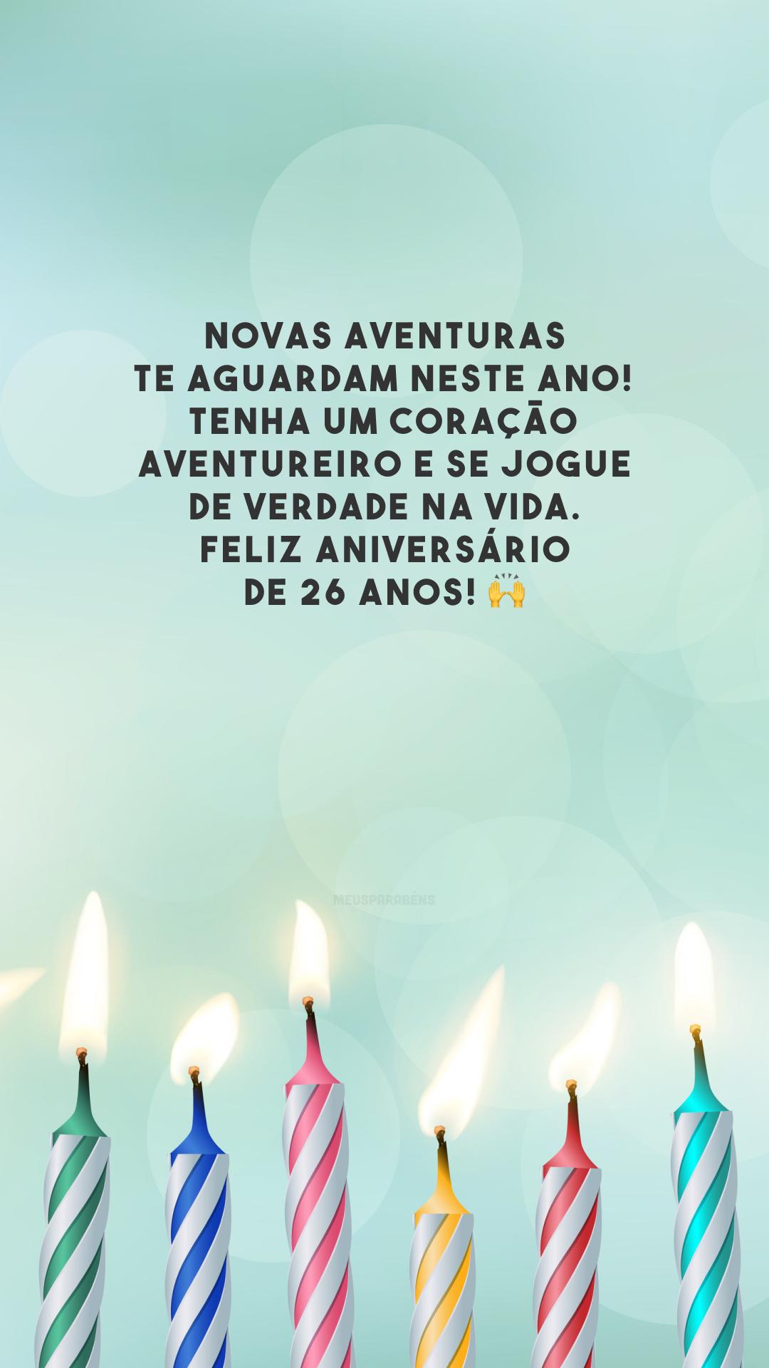 Novas aventuras te aguardam neste ano! Tenha um coração aventureiro e se jogue de verdade na vida. Feliz aniversário de 26 anos! 🙌