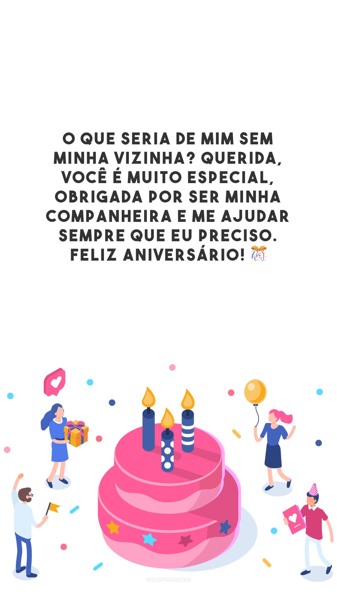 O que seria de mim sem minha vizinha? Querida, você é muito especial, obrigada por ser minha companheira e me ajudar sempre que eu preciso. Feliz aniversário! 🎊