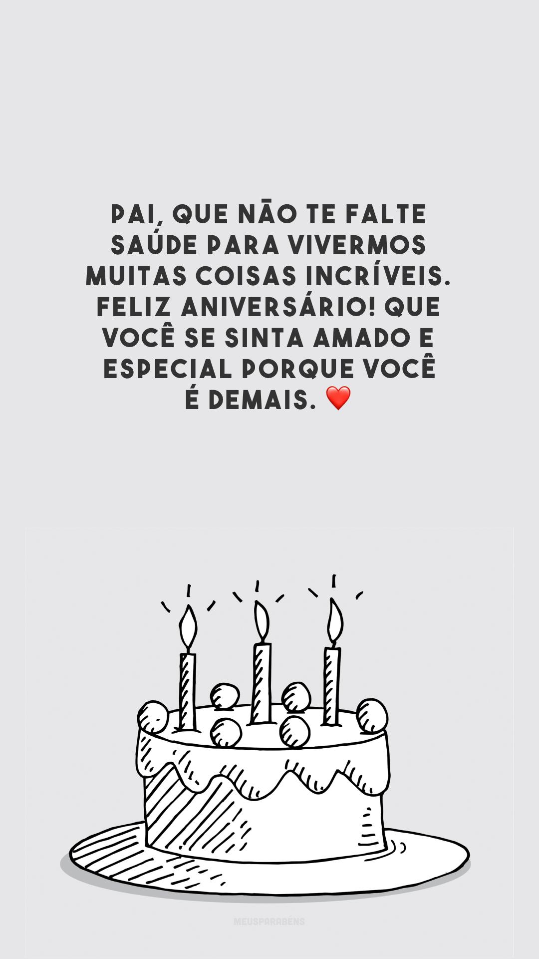 Pai, que não te falte saúde para vivermos muitas coisas incríveis. Feliz aniversário! Que você se sinta amado e especial porque você é demais. ❤️