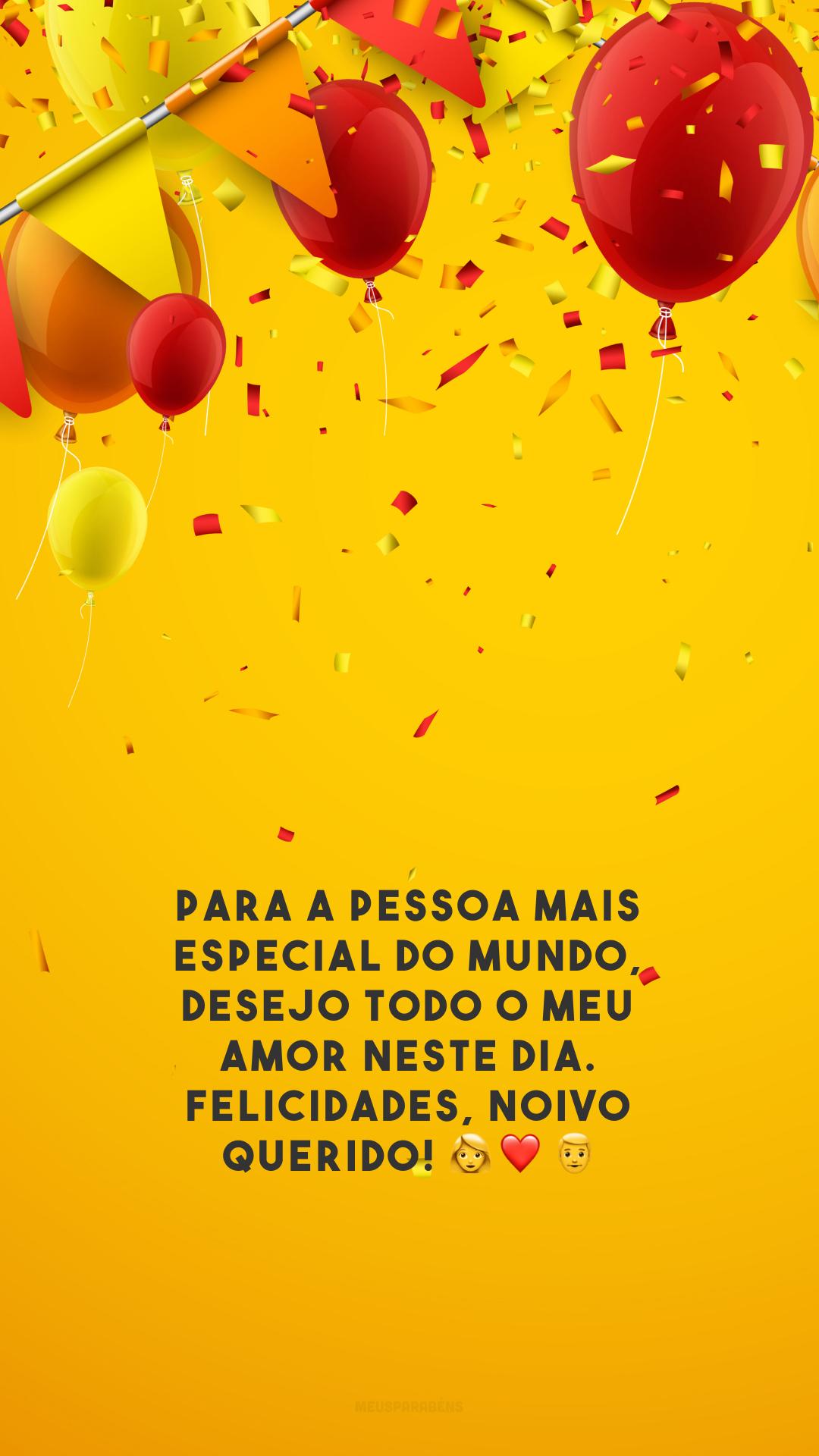 Para a pessoa mais especial do mundo, desejo todo o meu amor neste dia. Felicidades, noivo querido! 👩❤️👨