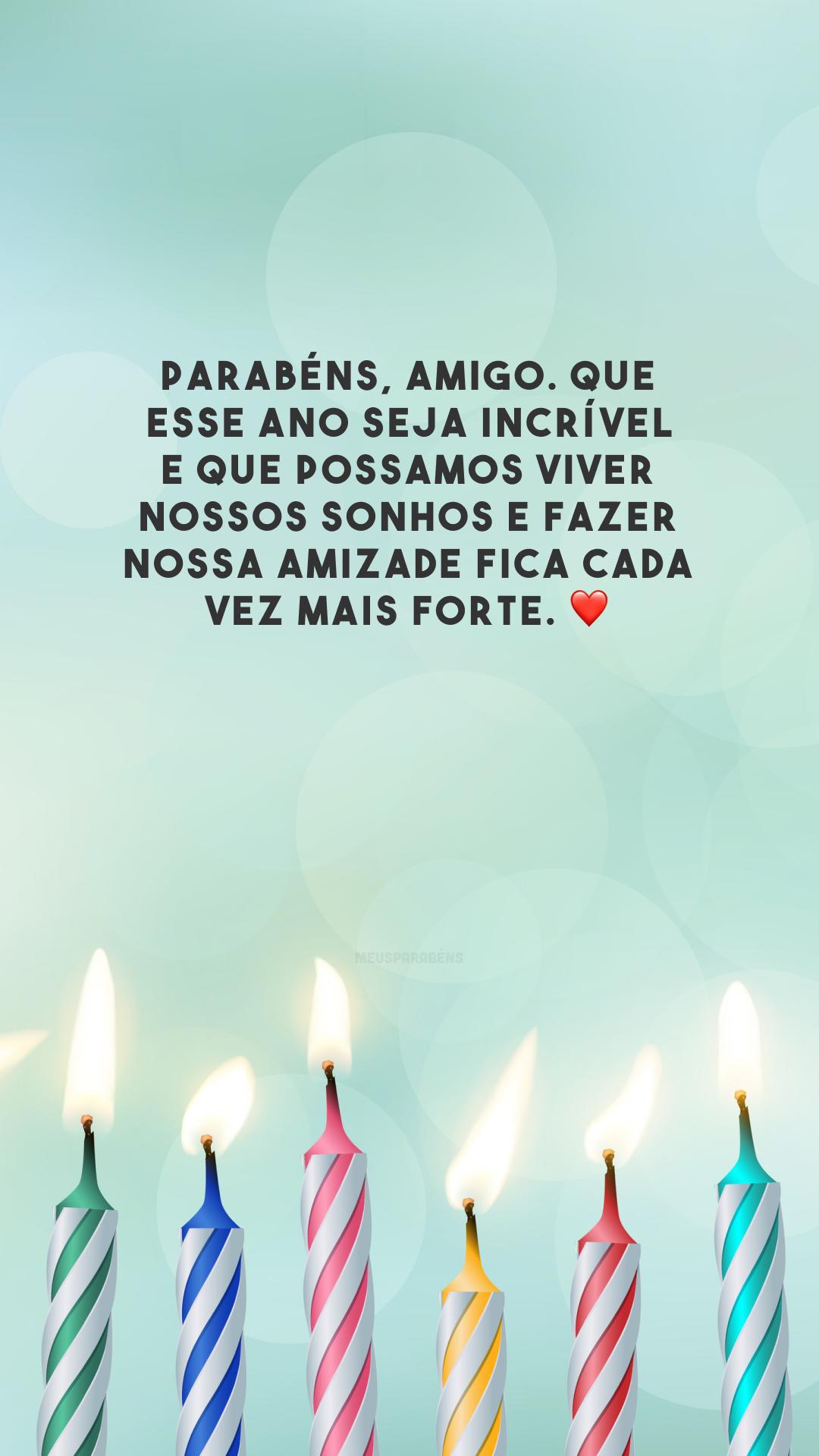 Parabéns, amigo. Que esse ano seja incrível e que possamos viver nossos sonhos e fazer nossa amizade fica cada vez mais forte. ❤️