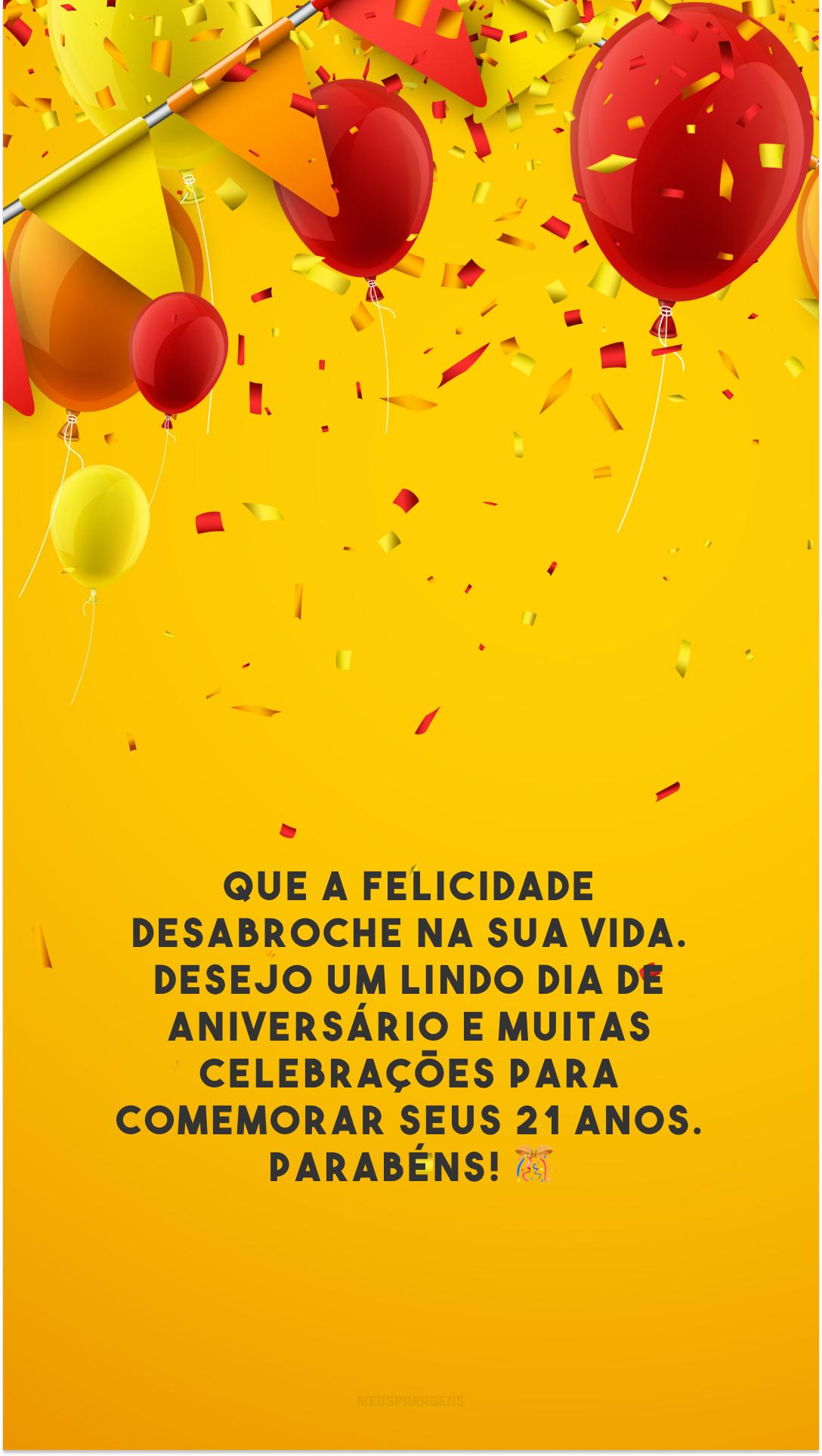 Que a felicidade desabroche na sua vida. Desejo um lindo dia de aniversário e muitas celebrações para comemorar seus 21 anos. Parabéns! 🎊