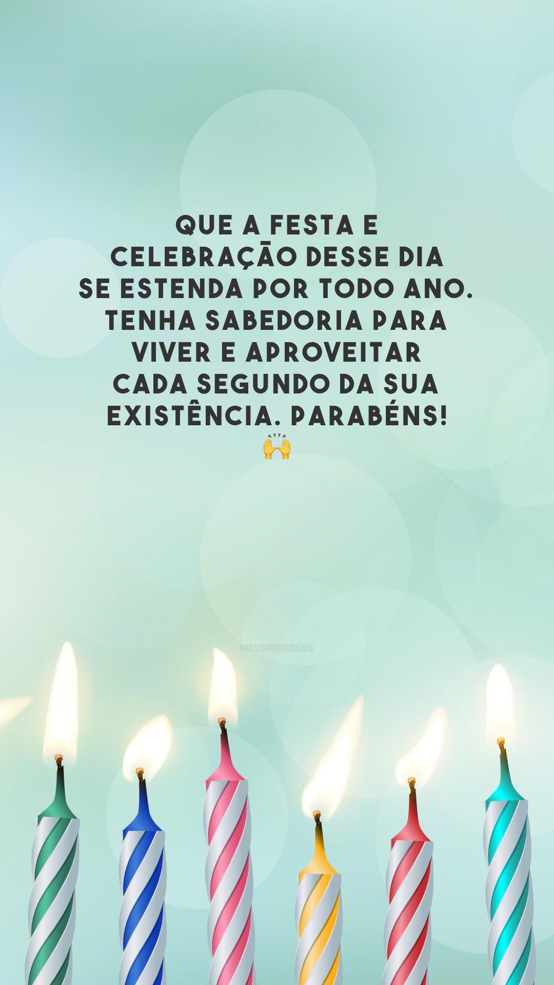 Que a festa e celebração desse dia se estenda por todo ano. Tenha sabedoria para viver e aproveitar cada segundo da sua existência. Parabéns! 🙌