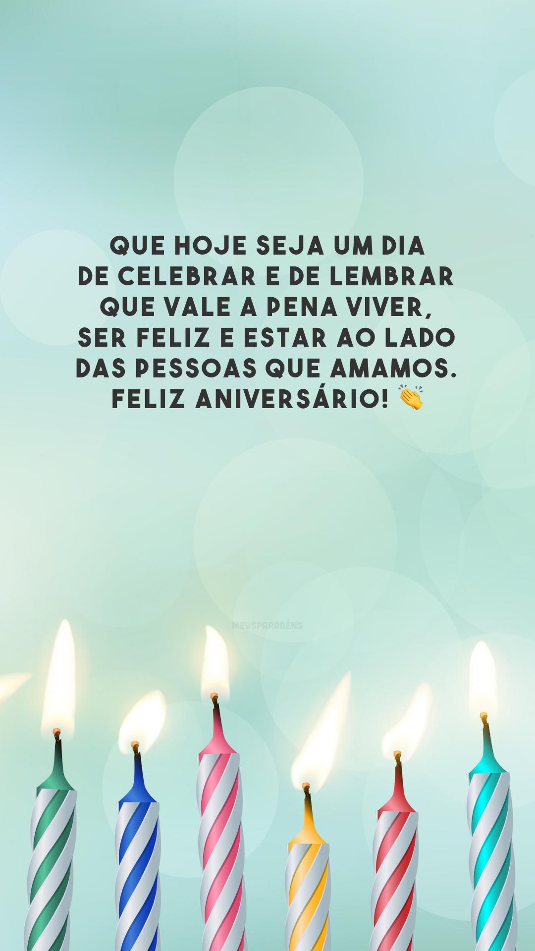 Que hoje seja um dia de celebrar e de lembrar que vale a pena viver, ser feliz e estar ao lado das pessoas que amamos. Feliz aniversário! 👏