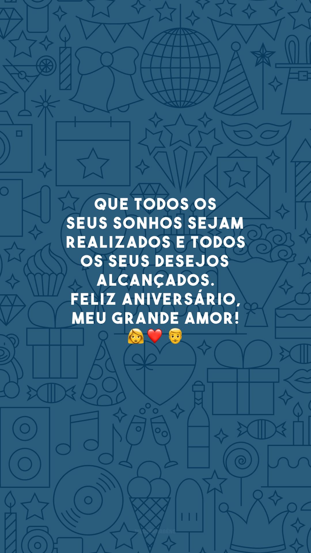 Que todos os seus sonhos sejam realizados e todos os seus desejos alcançados. Feliz aniversário, meu grande amor! 👩❤️👨