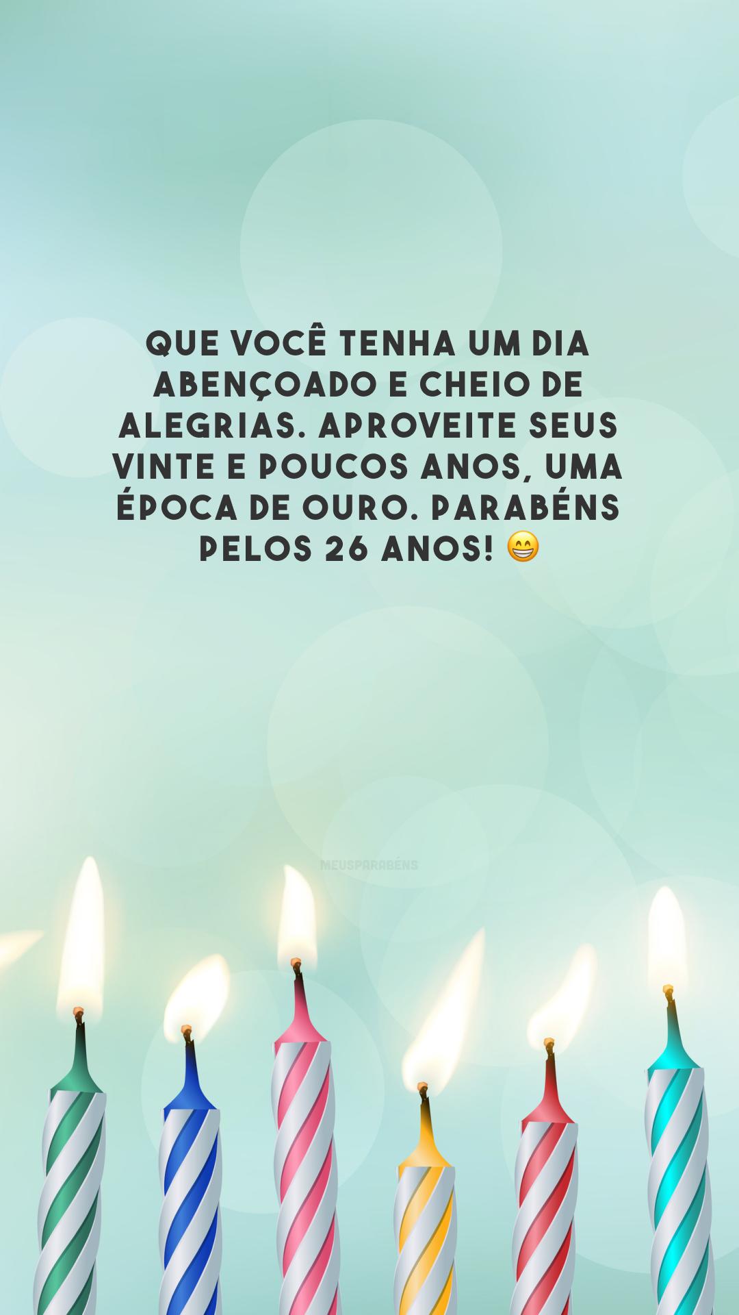 Que você tenha um dia abençoado e cheio de alegrias. Aproveite seus vinte e poucos anos, uma época de ouro. Parabéns pelos 26 anos! 😁