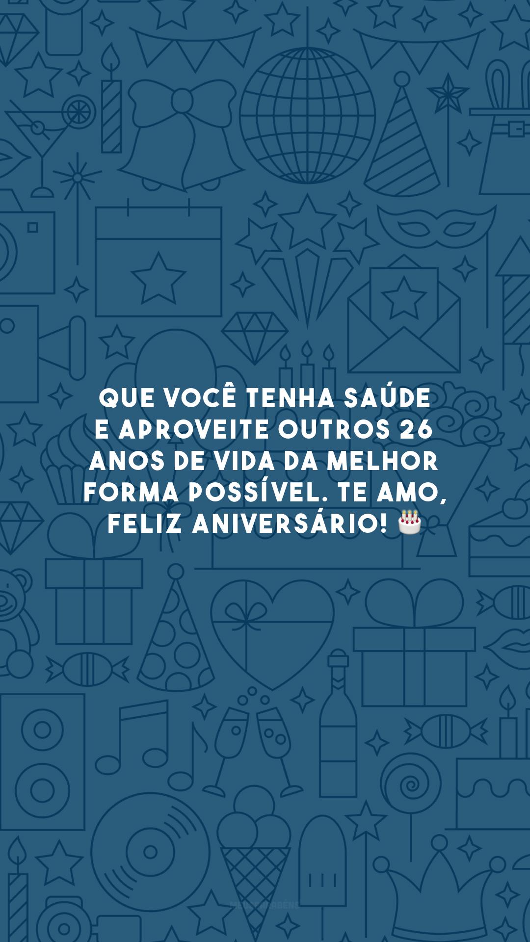 Que você tenha saúde e aproveite outros 26 anos de vida da melhor forma possível. Te amo, feliz aniversário! 🎂