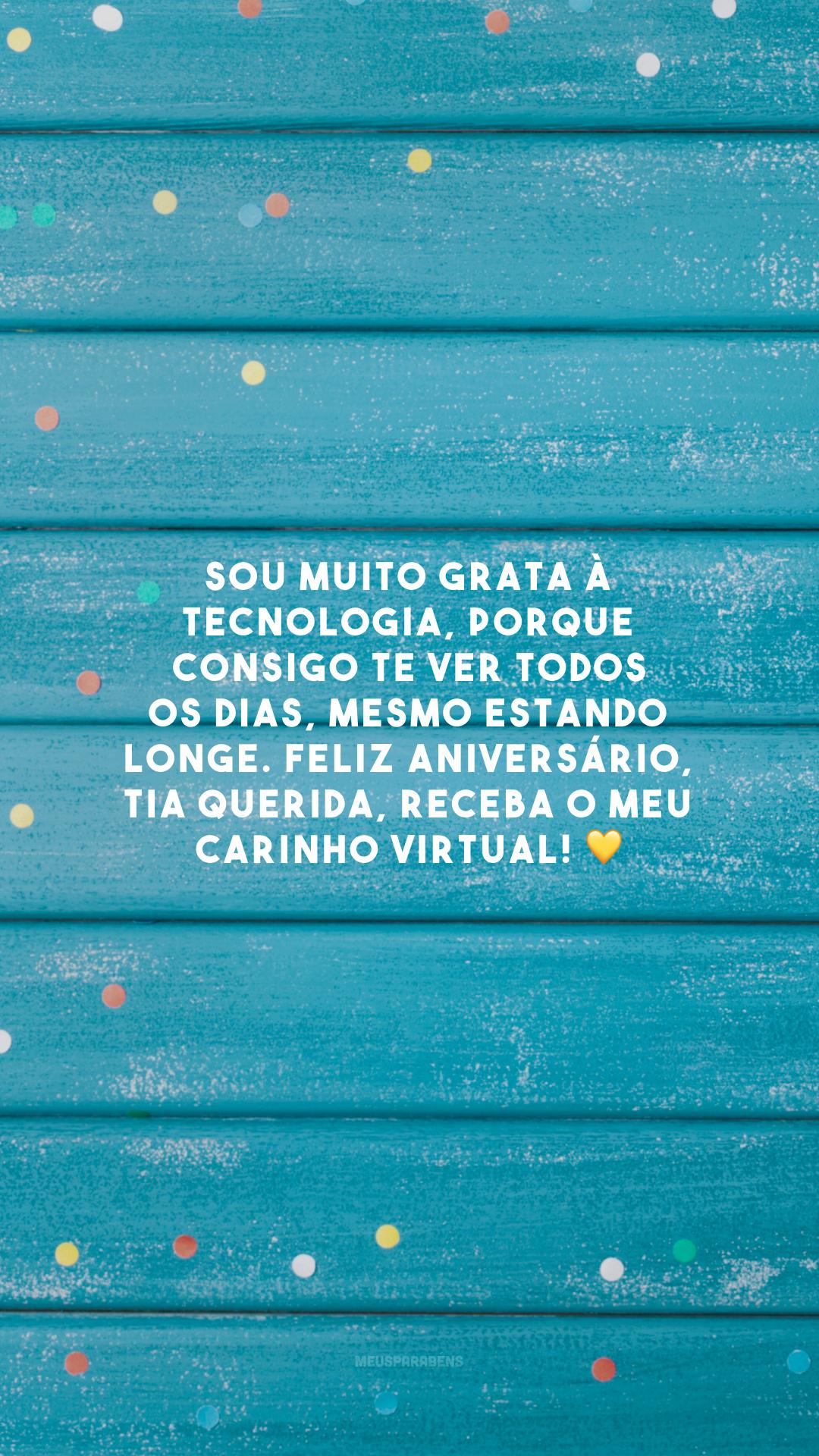 Sou muito grata à tecnologia, porque consigo te ver todos os dias, mesmo estando longe. Feliz aniversário, tia querida, receba o meu carinho virtual! 💛